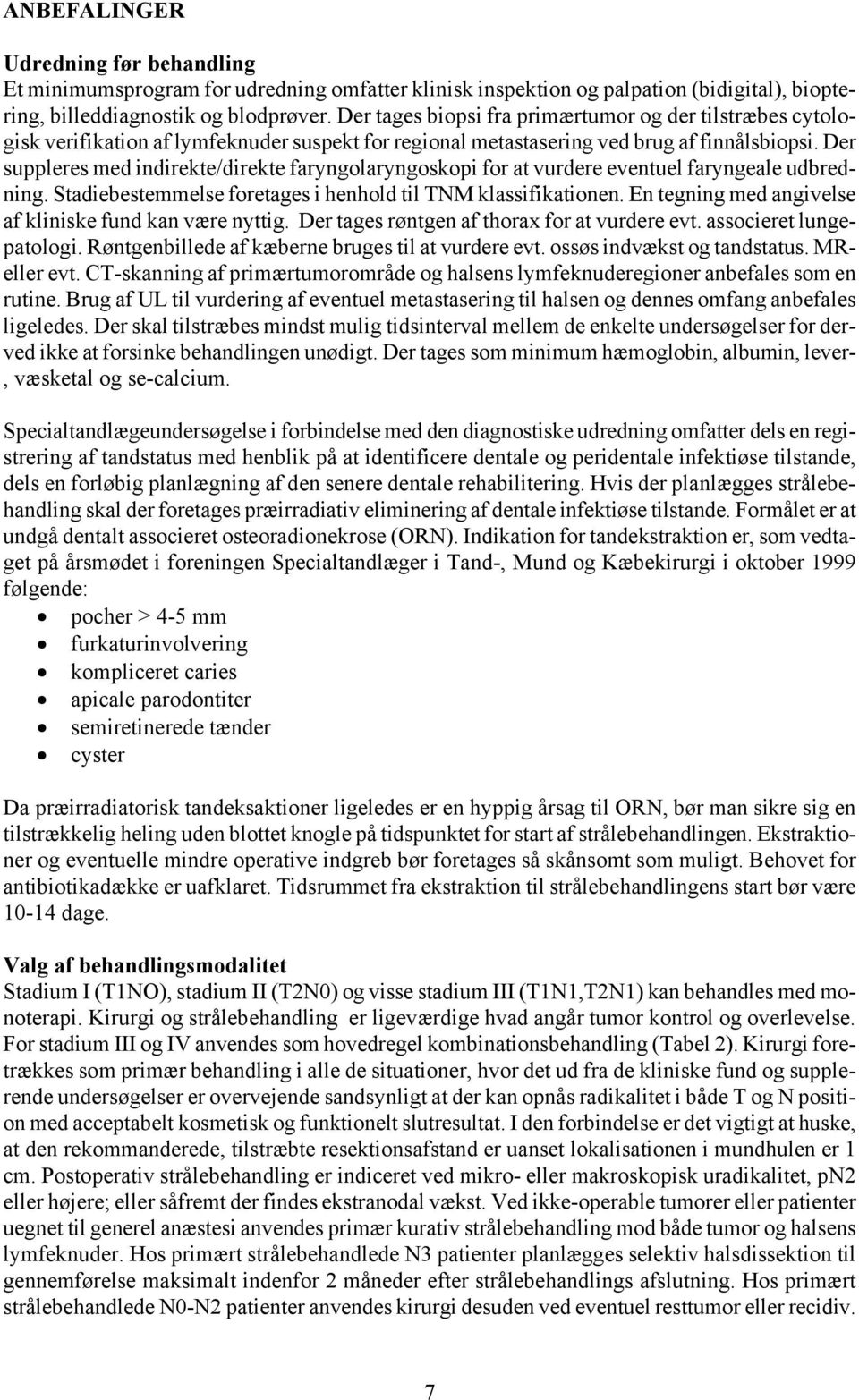 Der suppleres med indirekte/direkte faryngolaryngoskopi for at vurdere eventuel faryngeale udbredning. Stadiebestemmelse foretages i henhold til TNM klassifikationen.