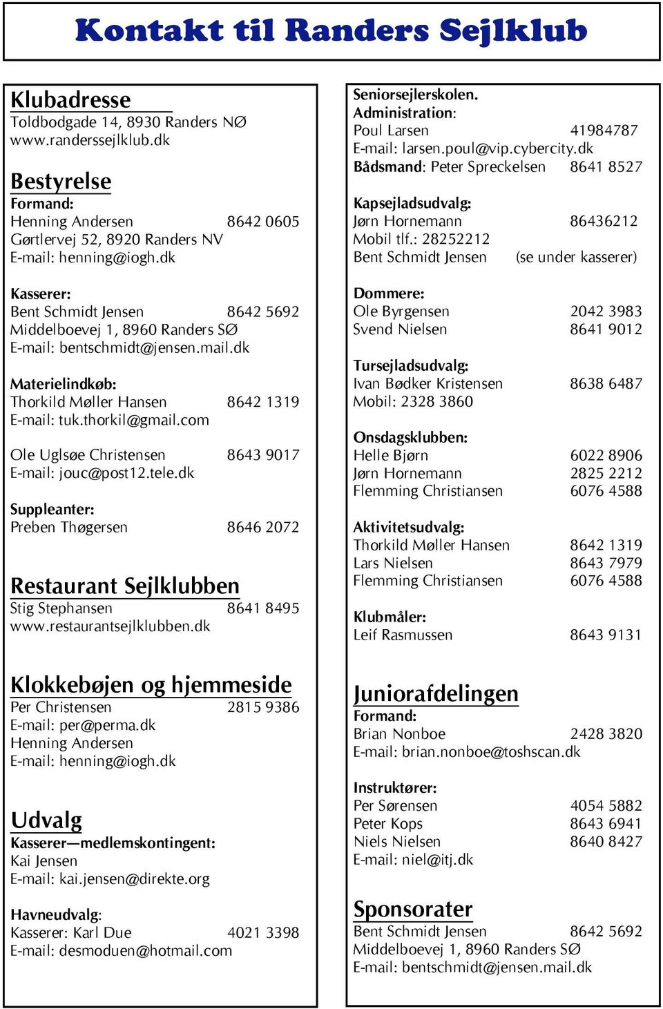 com Ole Uglsøe Christensen 8643 9017 E-mail: jouc@post12.tele.dk Suppleanter: Preben Thøgersen 8646 2072 Restaurant Sejlklubben Stig Stephansen 8641 8495 www.restaurantsejlklubben.