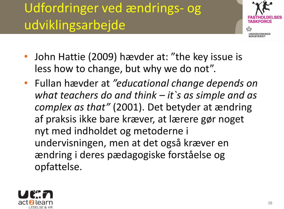 Fullan hævder at educational change depends on what teachers do and think it`s as simple and as complex as that