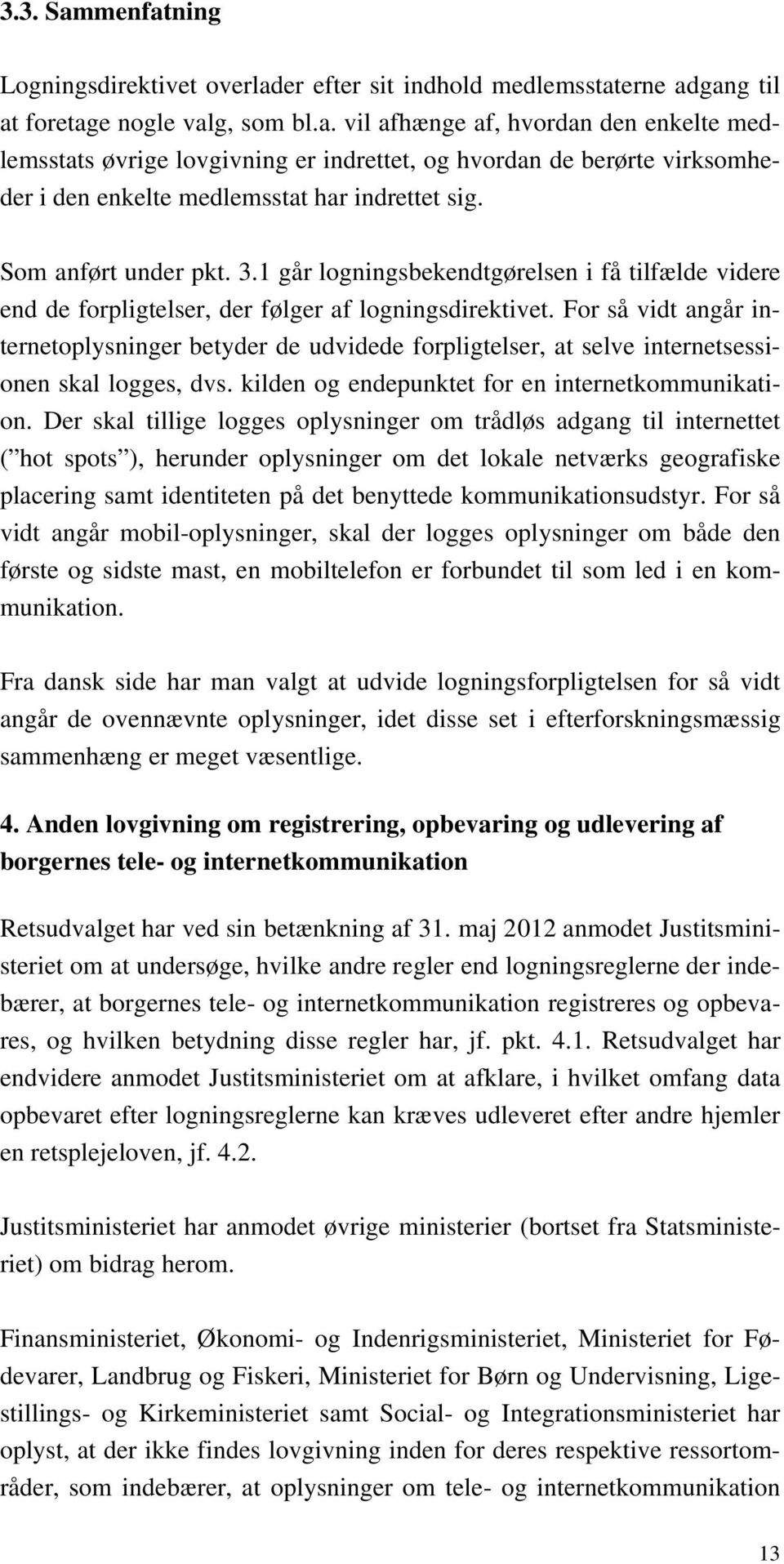 For så vidt angår internetoplysninger betyder de udvidede forpligtelser, at selve internetsessionen skal logges, dvs. kilden og endepunktet for en internetkommunikation.