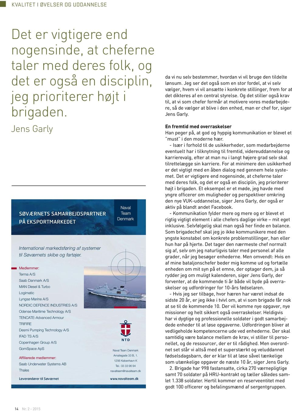 Medlemmer: Terma A/S Saab Danmark A/S MAN Diesel & Turbo Logimatic Lyngsø Marine A/S NORDIC DEFENCE INDUSTRIES A/S Odense Maritime Technology A/S TENCATE-Advanced Armour TRIFIRE Desmi Pumping