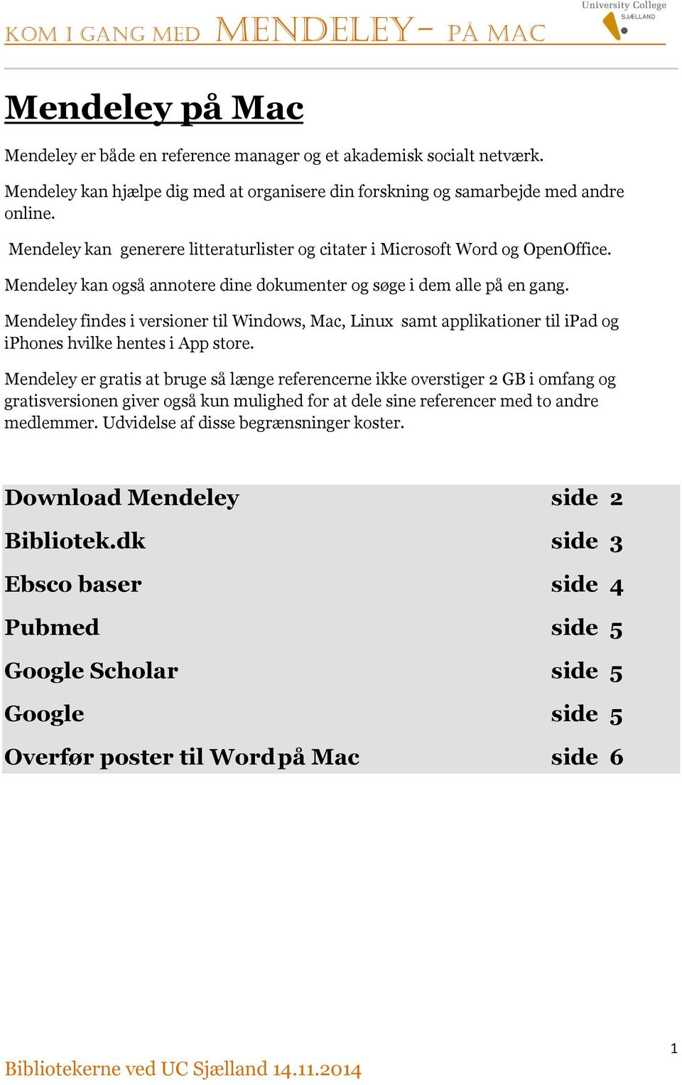 Mendeley findes i versioner til Windows, Mac, Linux samt applikationer til ipad og iphones hvilke hentes i App store.