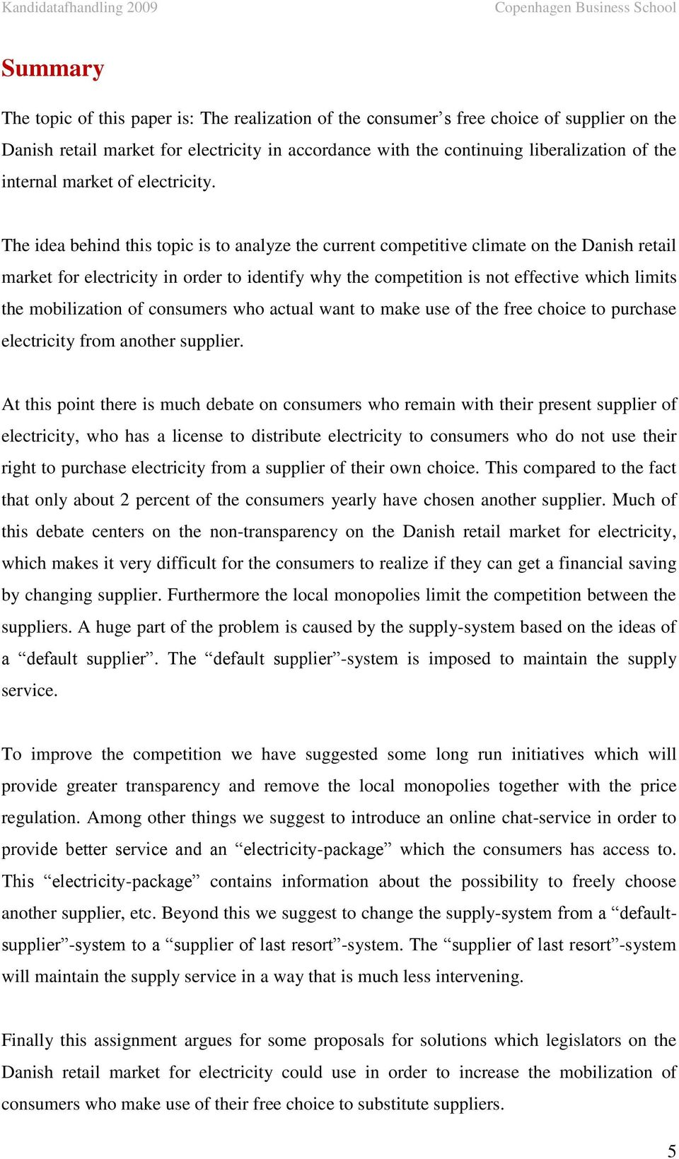 The idea behind this topic is to analyze the current competitive climate on the Danish retail market for electricity in order to identify why the competition is not effective which limits the
