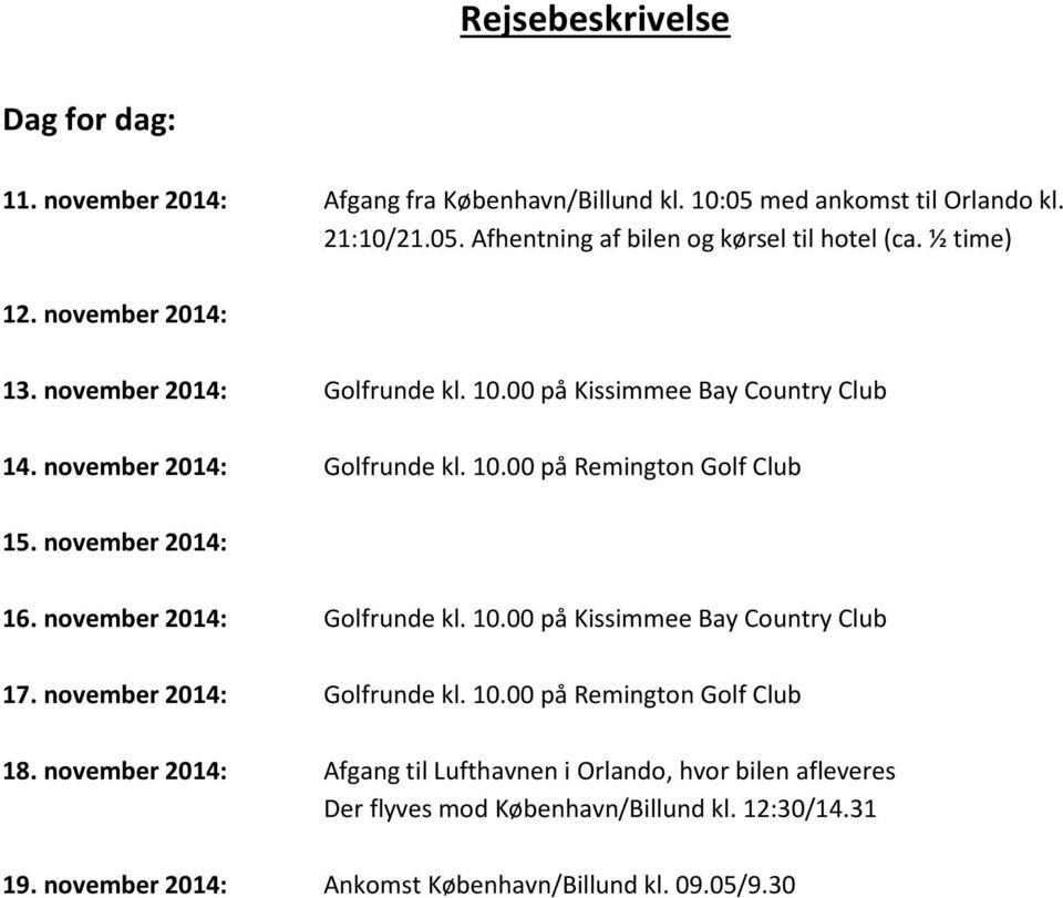 november 2014: 16. november 2014: Golfrunde kl. 10.00 på Kissimmee Bay Country Club 17. november 2014: Golfrunde kl. 10.00 på Remington Golf Club 18.