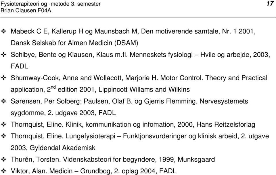 Theory and Practical application, 2 nd edition 2001, Lippincott Willams and Wilkins Sørensen, Per Solberg; Paulsen, Olaf B. og Gjerris Flemming. Nervesystemets sygdomme, 2.