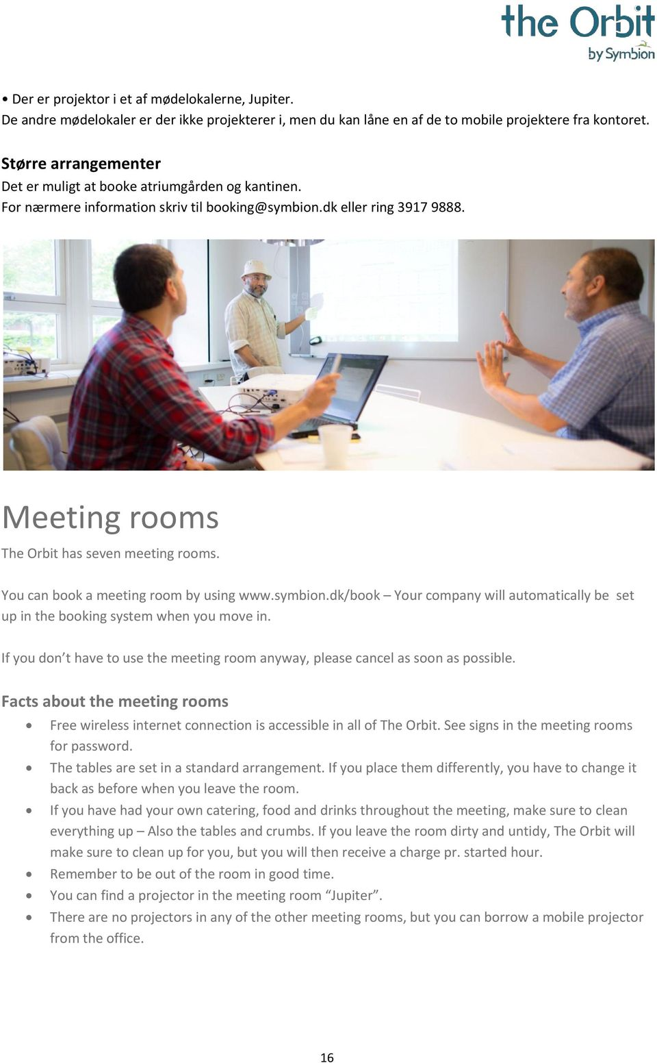 You can book a meeting room by using www.symbion.dk/book Your company will automatically be set up in the booking system when you move in.