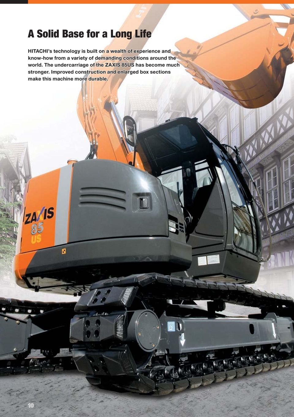 world. The undercarriage of the ZAXIS 85US has become much stronger.