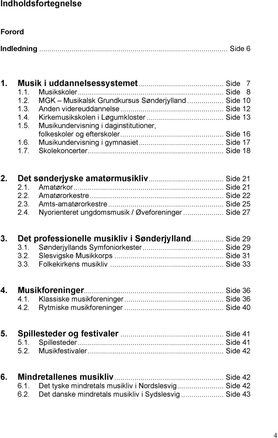 1.7. Skolekoncerter... Side 18 2. Det sønderjyske amatørmusikliv... Side 21 2.1. Amatørkor... Side 21 2.2. Amatørorkestre... Side 22 2.3. Amts-amatørorkestre... Side 25 2.4.