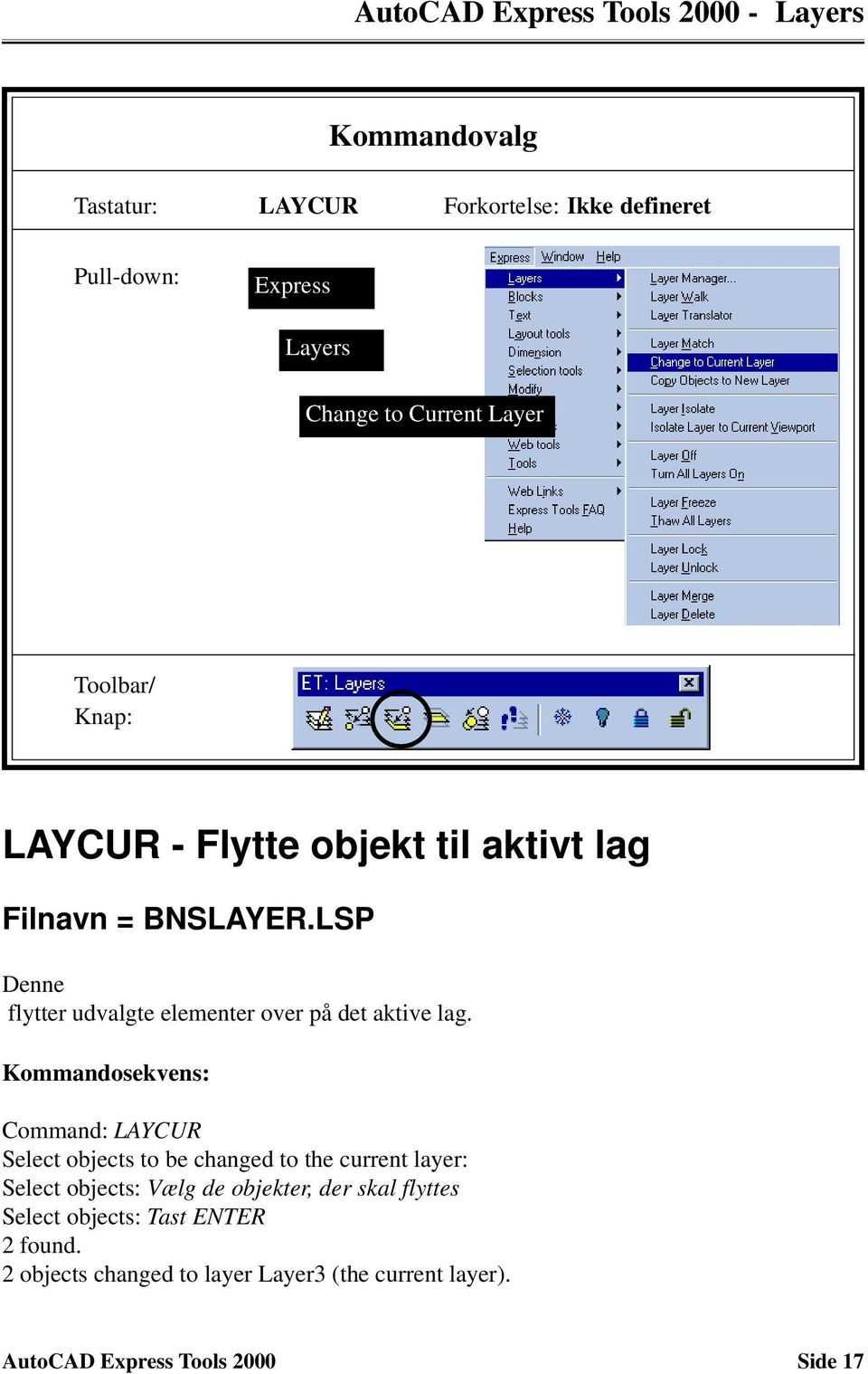 Kommandosekvens: Command: LAYCUR Select objects to be changed to the current layer: Select objects: Vælg de objekter, der