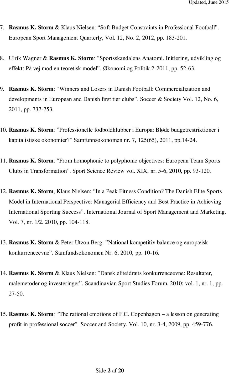Storm: Winners and Losers in Danish Football: Commercialization and developments in European and Danish first tier clubs. Soccer & Society Vol. 12, No. 6, 2011, pp. 737-753. 10. Rasmus K.