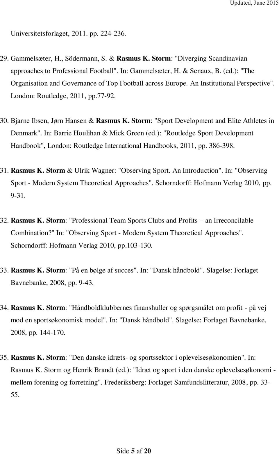 "Storm: ""Sport Development and Elite Athletes in Denmark"". In: Barrie Houlihan & Mick Green (ed.): ""Routledge Sport Development Handbook"", London: Routledge International Handbooks, 2011, pp. 386-398."