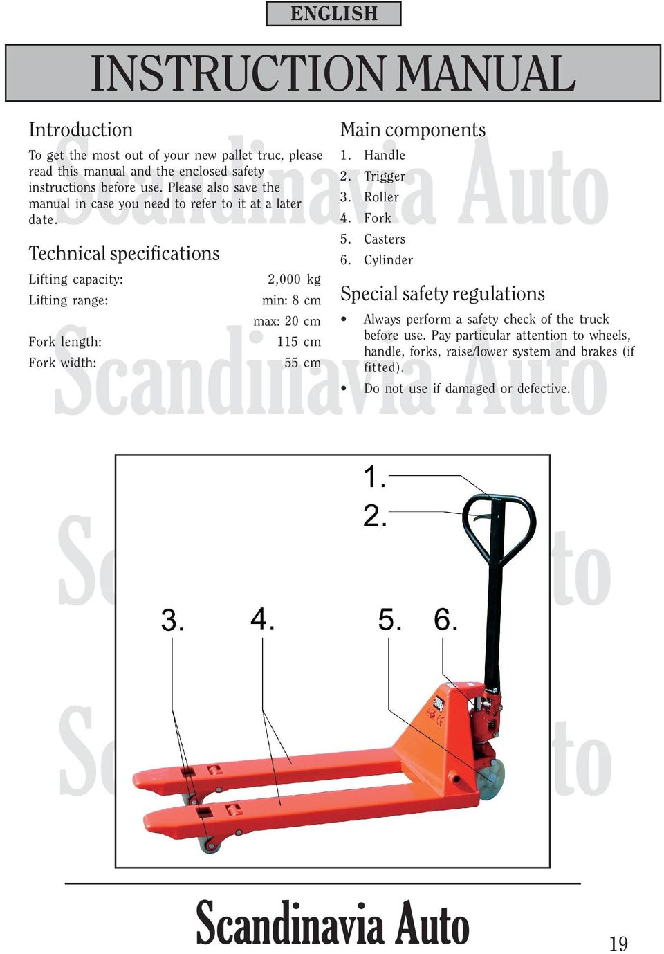 Technical specifications Lifting capacity: Lifting range: Fork length: Fork width: 2,000 kg min: 8 cm max: 20 cm 115 cm 55 cm Main components 1. Handle 2.