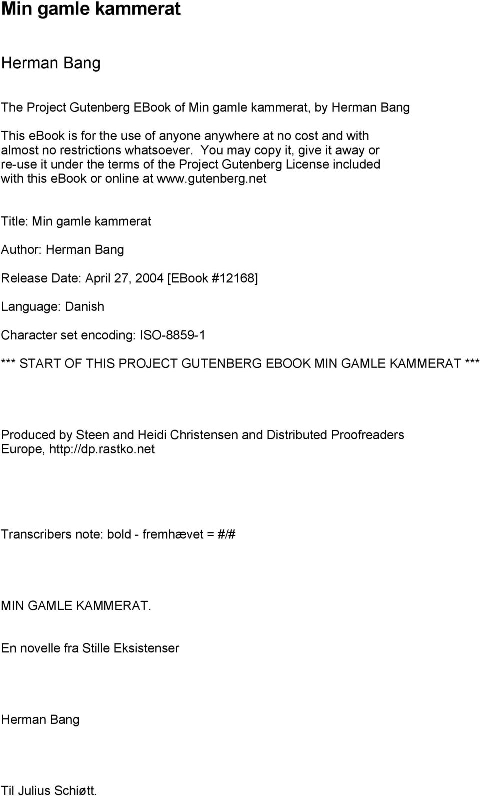 net Title: Min gamle kammerat Author: Herman Bang Release Date: April 27, 2004 [EBook #12168] Language: Danish Character set encoding: ISO-8859-1 *** START OF THIS PROJECT GUTENBERG EBOOK MIN