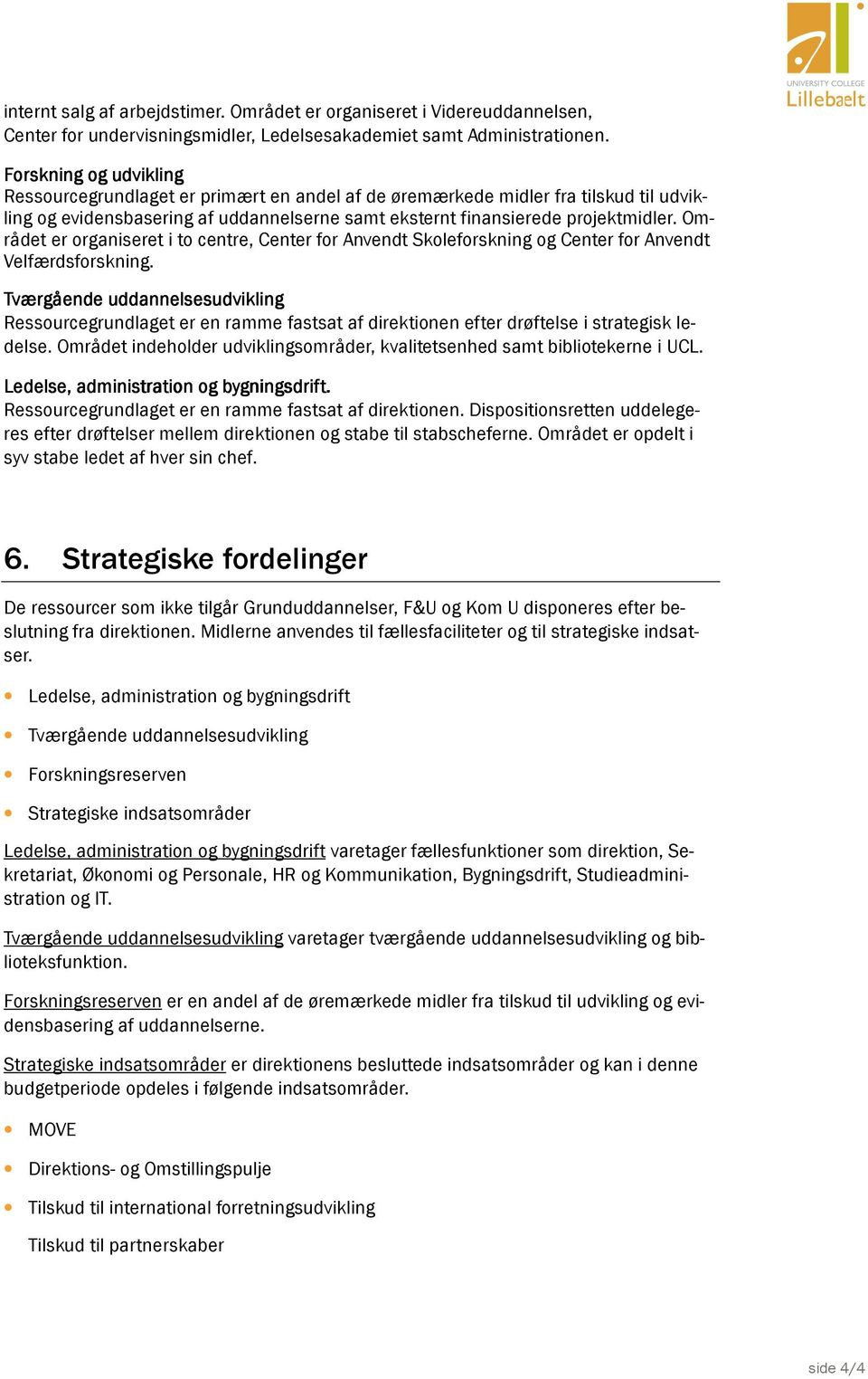 Området er organiseret i to centre, Center for Anvendt Skoleforskning og Center for Anvendt Velfærdsforskning.
