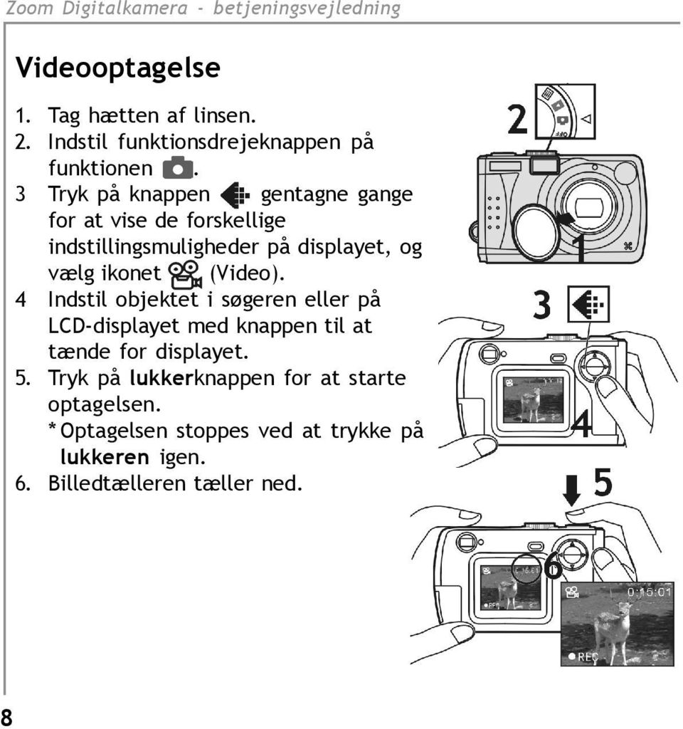 ikonet (Video). 4 Indstil objektet i søgeren eller på LCD-displayet med knappen til at tænde for displayet.