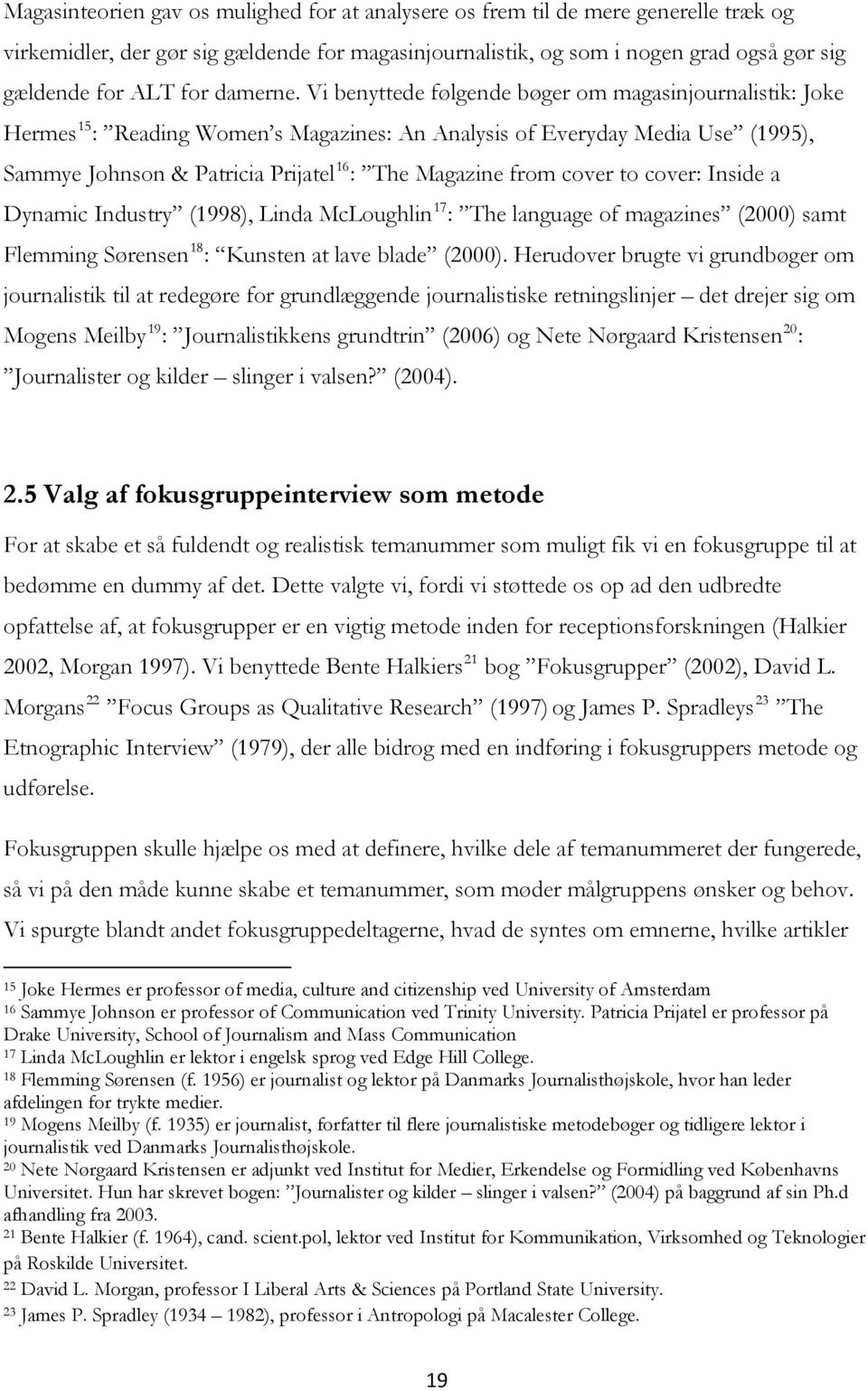 Vi benyttede følgende bøger om magasinjournalistik: Joke Hermes 15 : Reading Women s Magazines: An Analysis of Everyday Media Use (1995), Sammye Johnson & Patricia Prijatel 16 : The Magazine from