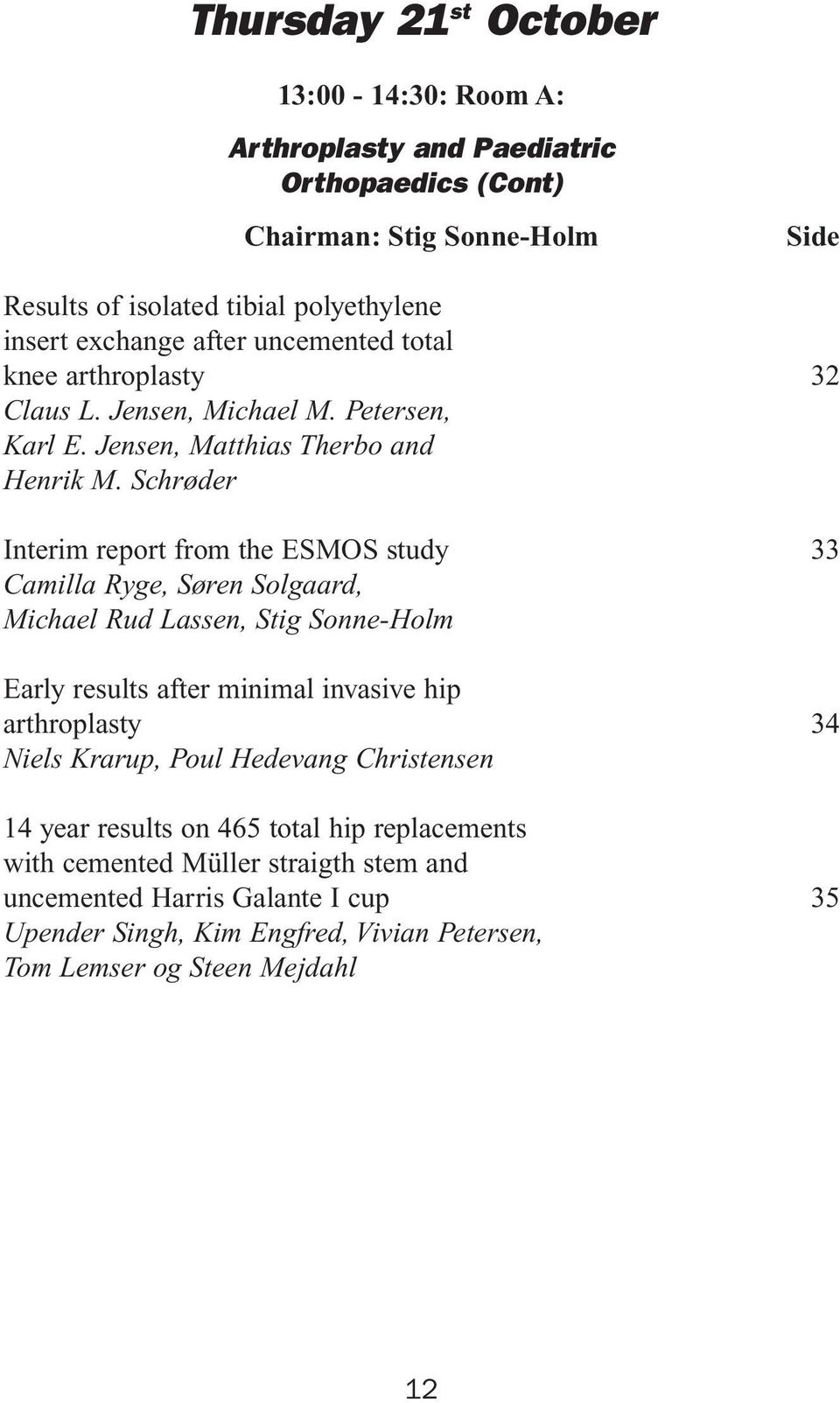 Schrøder Interim report from the ESMOS study Camilla Ryge, Søren Solgaard, Michael Rud Lassen, Stig Sonne-Holm Early results after minimal invasive hip arthroplasty Niels Krarup,