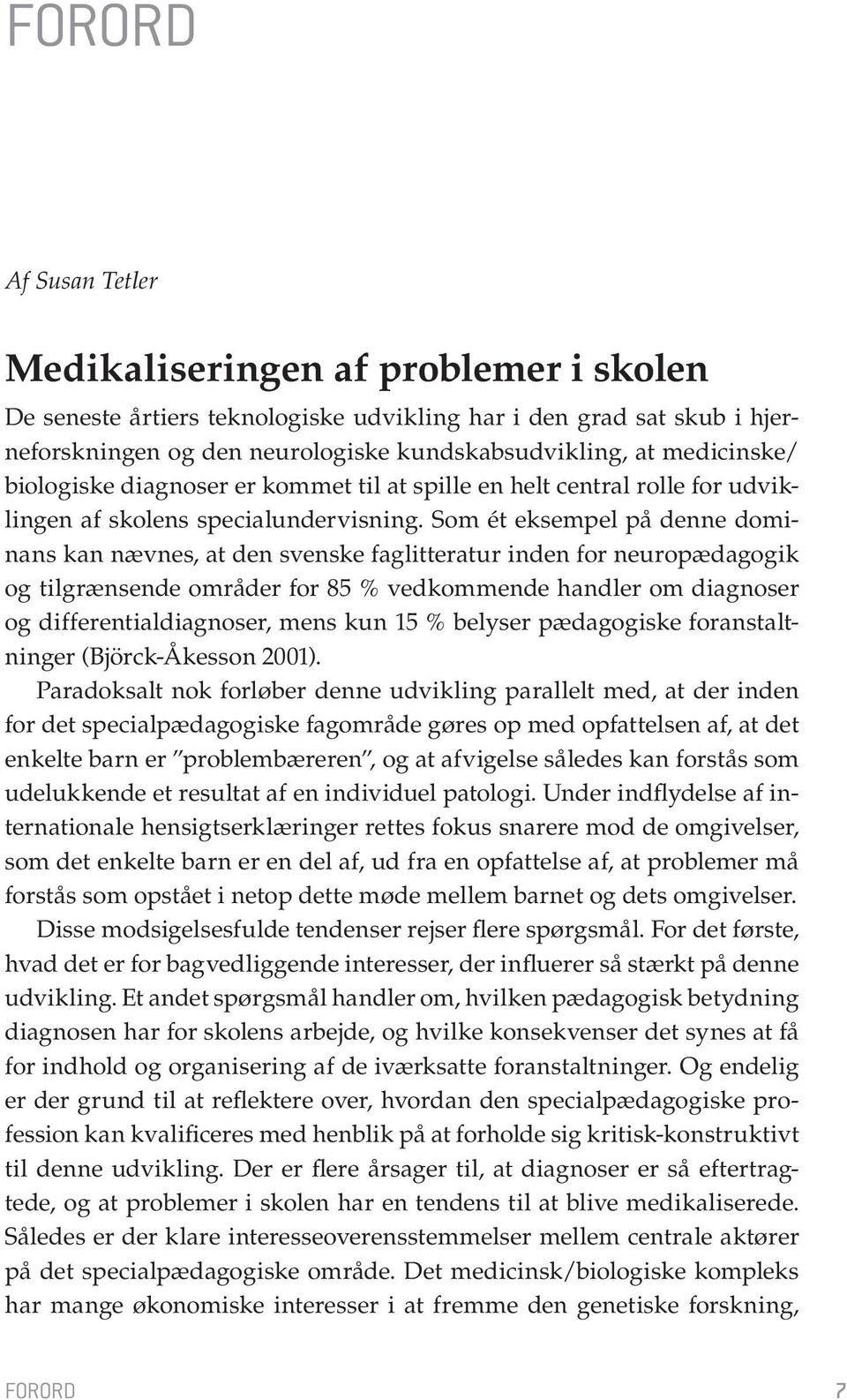 Som ét eksempel på denne dominans kan nævnes, at den svenske faglitteratur inden for neuropædagogik og tilgrænsende områder for 85 % vedkommende handler om diagnoser og differentialdiagnoser, mens