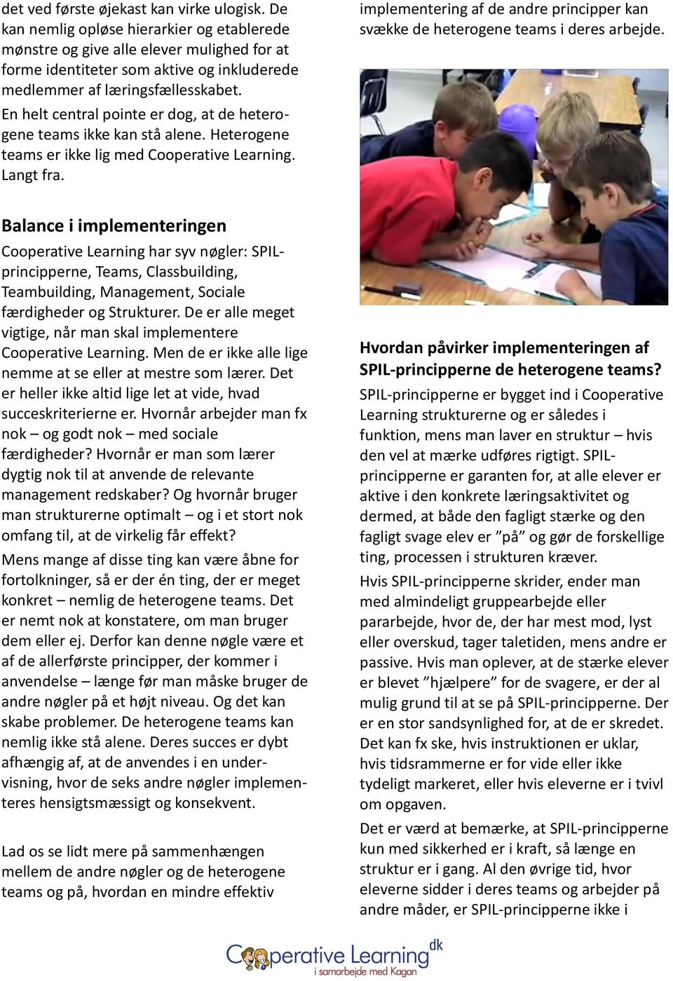 En helt central pointe er dog, at de heterogene teams ikke kan stå alene. Heterogene teams er ikke lig med Cooperative Learning. Langt fra.