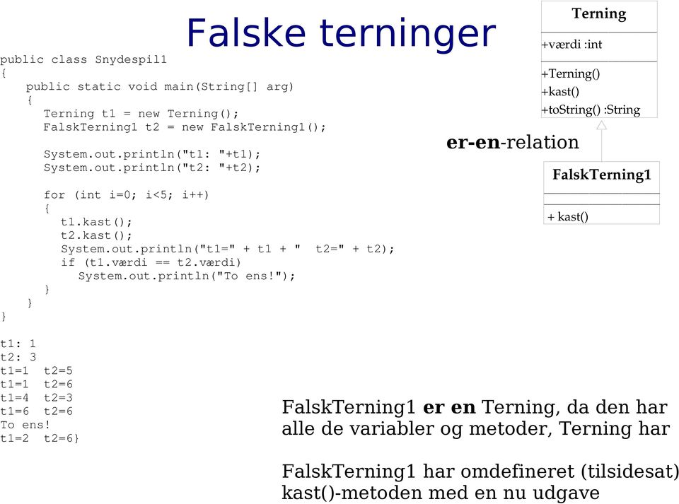 "kast(); System.out.println(""t1="" + t1 + "" t2="" + t2); if (t1.værdi == t2.værdi) System.out.println(""To ens!"