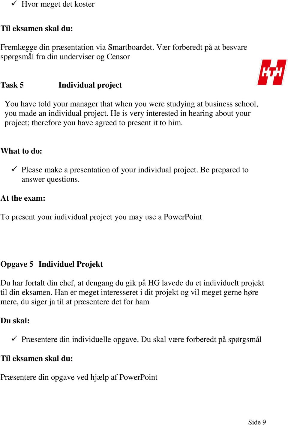 He is very interested in hearing about your project; therefore you have agreed to present it to him. What to do: Please make a presentation of your individual project. Be prepared to answer questions.