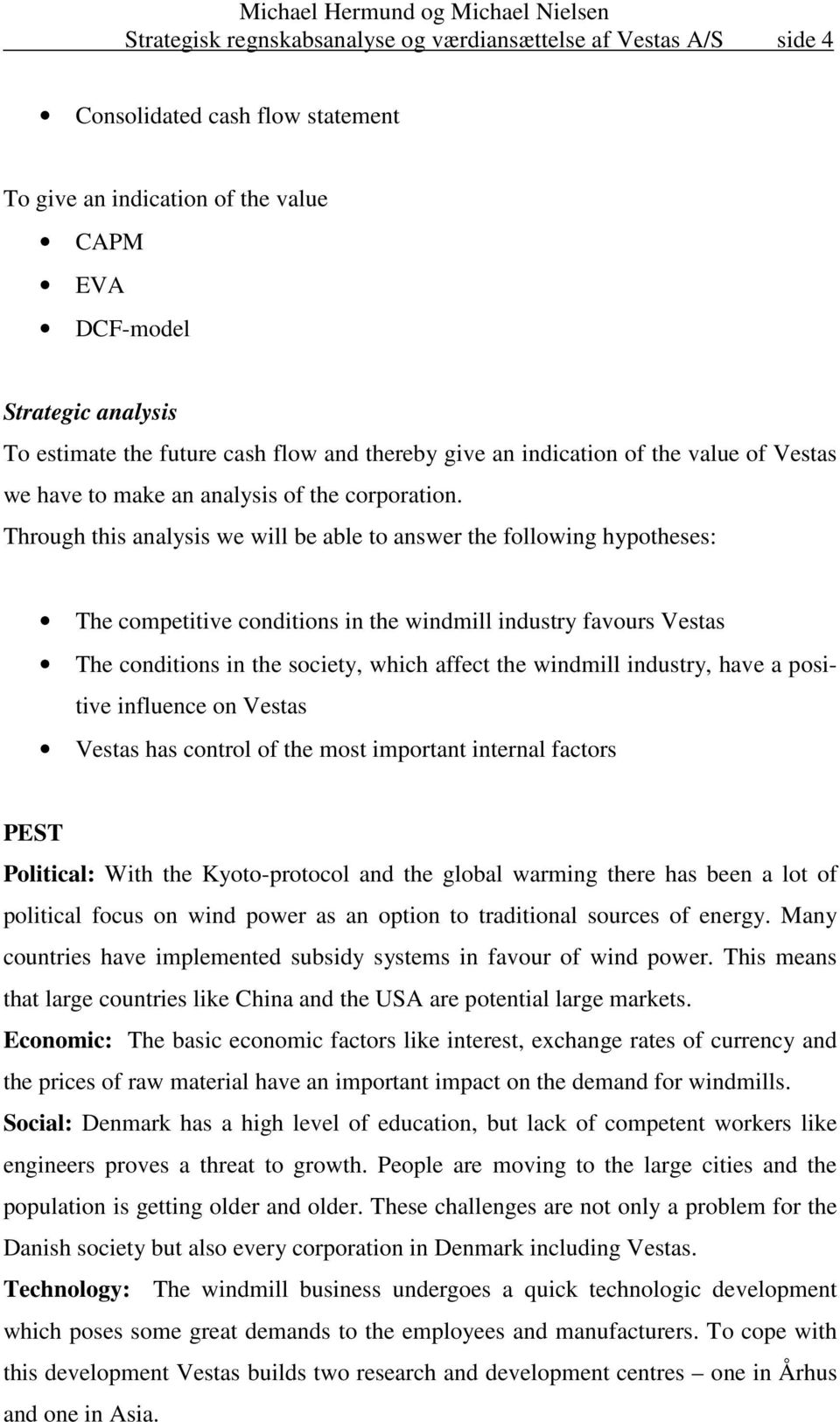 Through this analysis we will be able to answer the following hypotheses: The competitive conditions in the windmill industry favours Vestas The conditions in the society, which affect the windmill