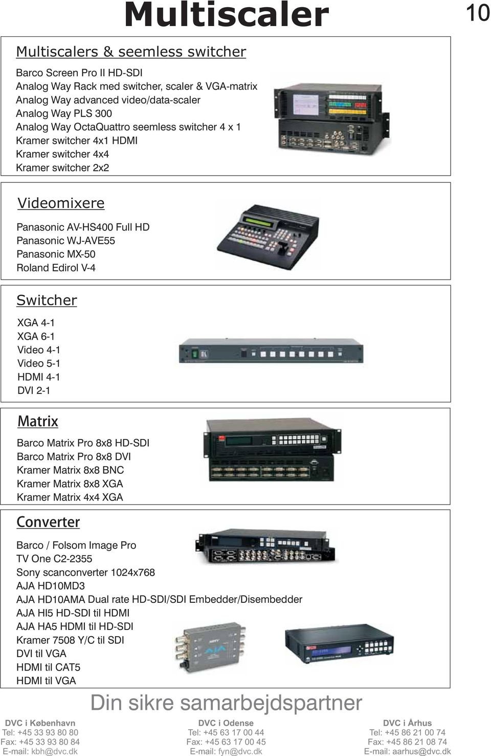 Switcher XGA 4-1 XGA 6-1 Video 4-1 Video 5-1 HDMI 4-1 DVI 2-1 Matrix Barco Matrix Pro 8x8 HD-SDI Barco Matrix Pro 8x8 DVI Kramer Matrix 8x8 BNC Kramer Matrix 8x8 XGA Kramer Matrix 4x4 XGA Converter