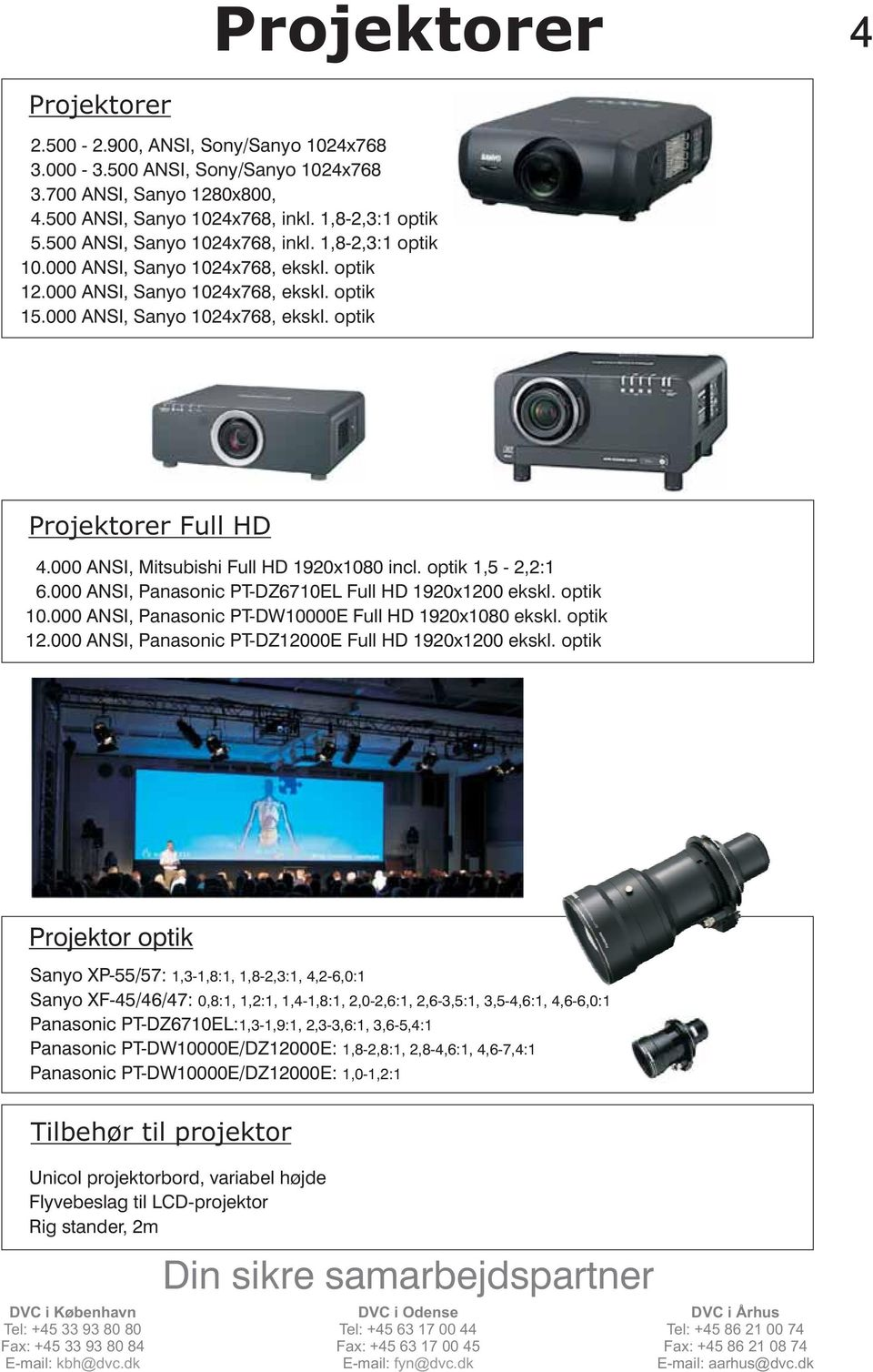 000 ANSI, Mitsubishi Full HD 1920x1080 incl. optik 1,5-2,2:1 6.000 ANSI, Panasonic PT-DZ6710EL Full HD 1920x1200 ekskl. optik 10.000 ANSI, Panasonic PT-DW10000E Full HD 1920x1080 ekskl. optik 12.