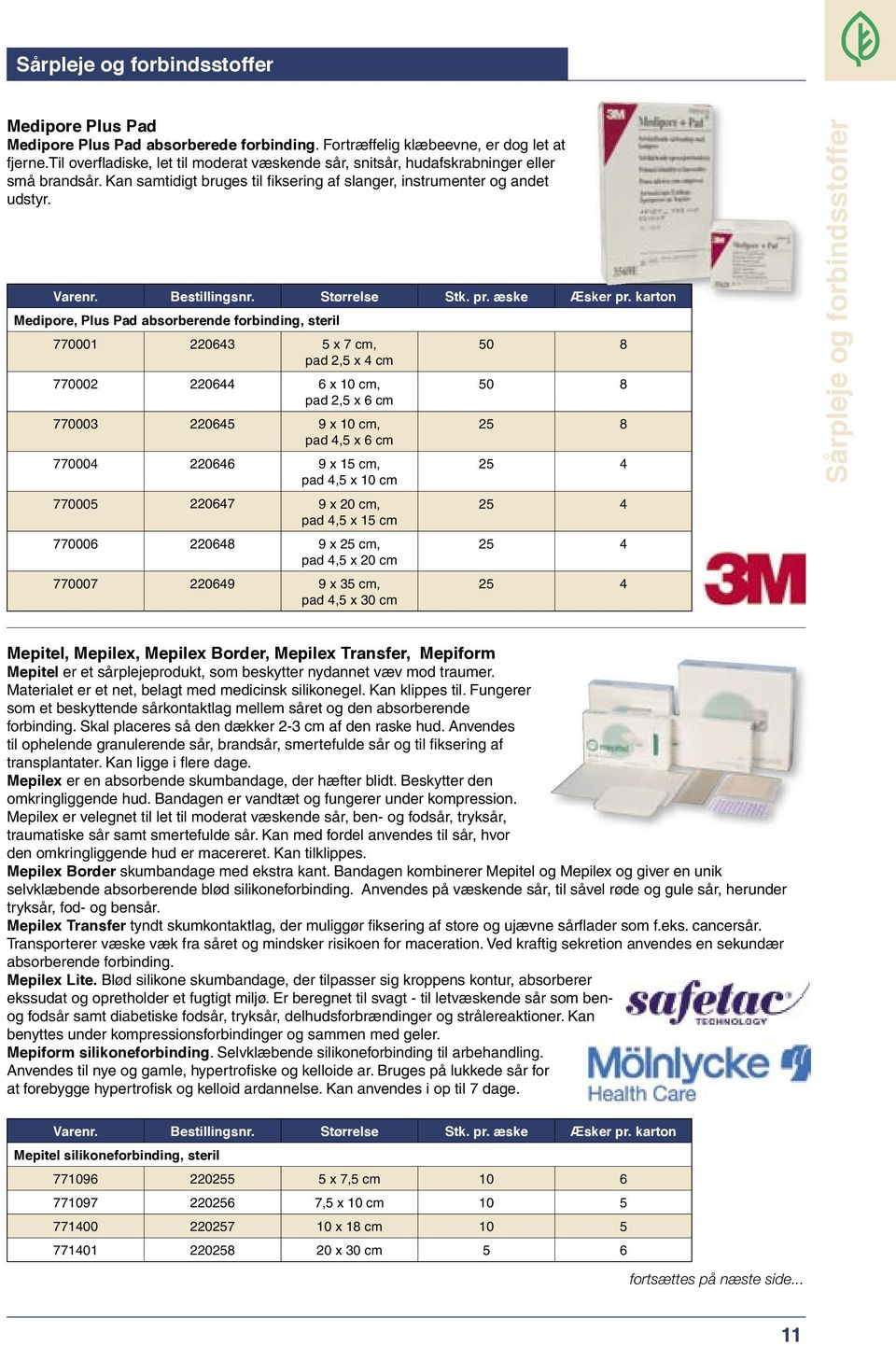 Medipore, Plus Pad absorberende forbinding, steril 770001 220643 5 x 7 cm, pad 2,5 x 4 cm 770002 220644 6 x 10 cm, pad 2,5 x 6 cm 770003 220645 9 x 10 cm, pad 4,5 x 6 cm 770004 220646 9 x 15 cm, pad