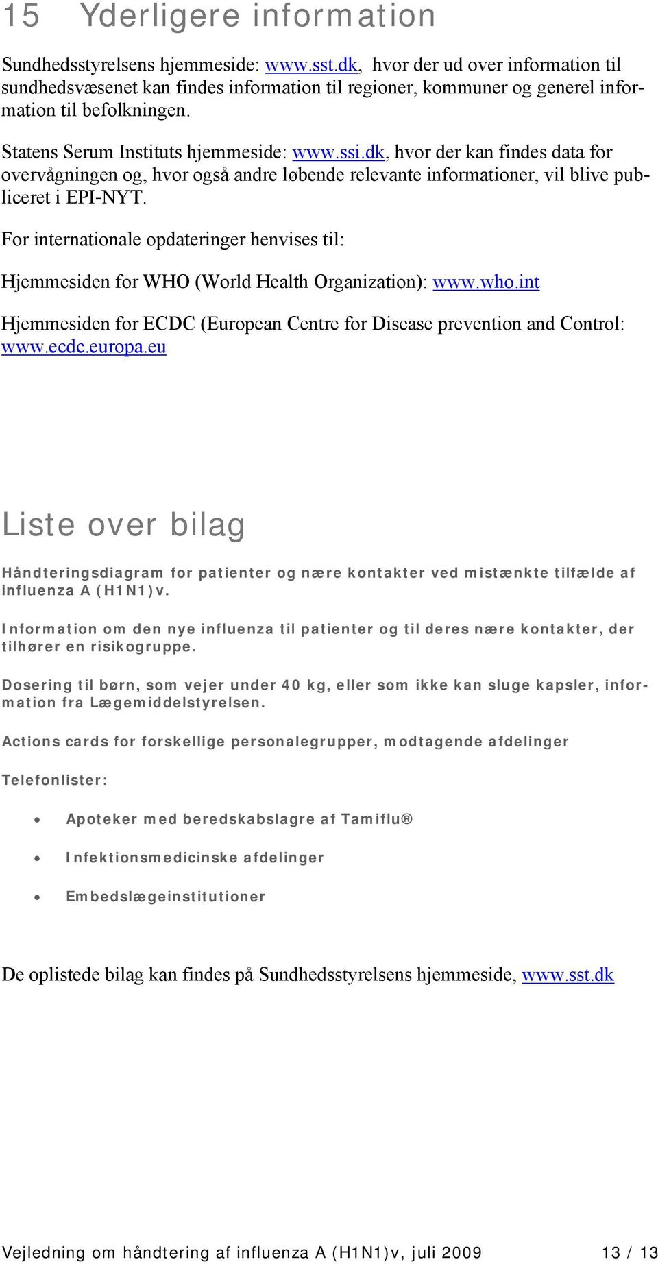 For internationale opdateringer henvises til: Hjemmesiden for WHO (World Health Organization): www.who.int Hjemmesiden for ECDC (European Centre for Disease prevention and Control: www.ecdc.europa.