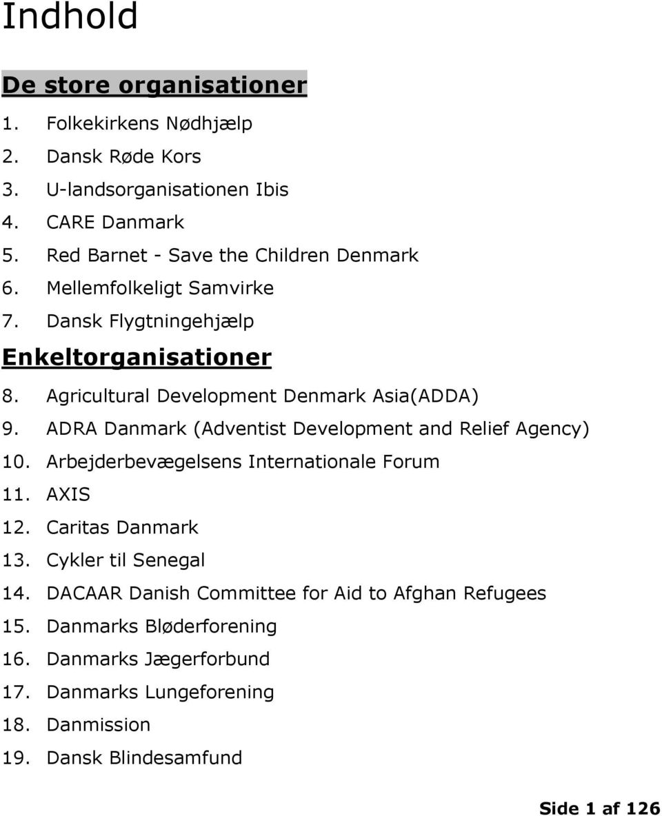 ADRA Danmark (Adventist Development and Relief Agency) 10. Arbejderbevægelsens Internationale Forum 11. AXIS 12. Caritas Danmark 13.