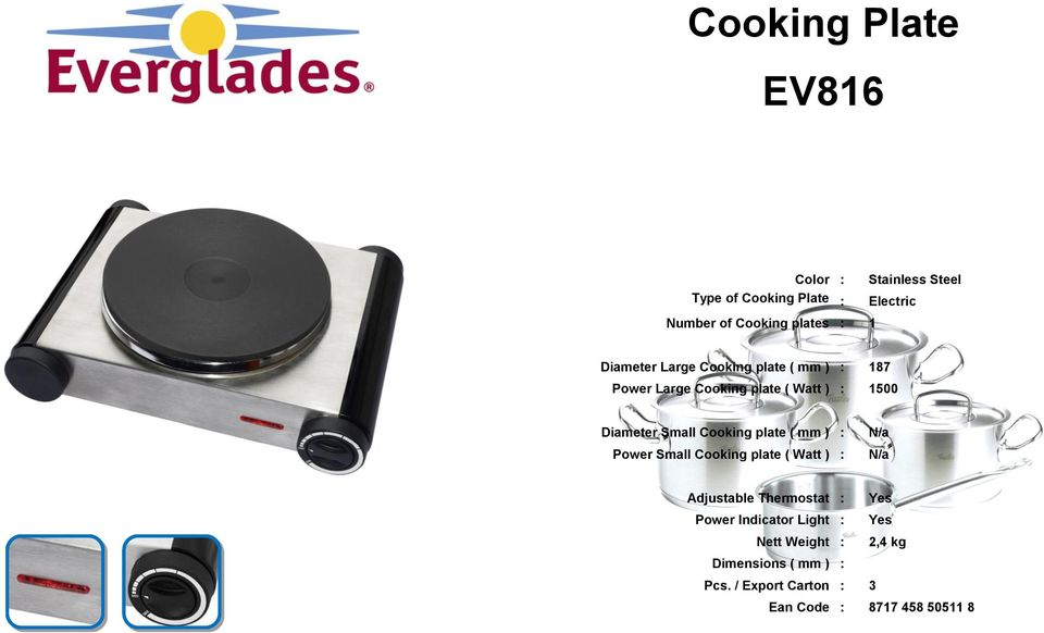 Cooking plate ( mm ) : Power Small Cooking plate ( Watt ) : N/a N/a Adjustable Thermostat : Power