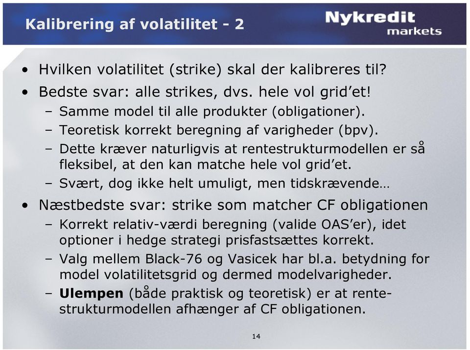 Svært, dog ikke helt umuligt, men tidskrævende Næstbedste svar: strike som matcher CF obligationen Korrekt relativ-værdi beregning (valide OAS er), idet optioner i hedge strategi