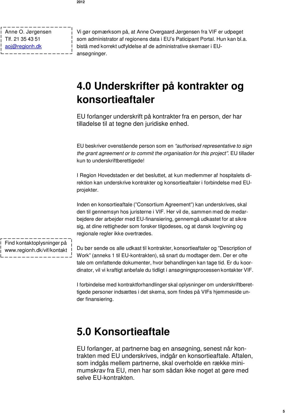 EU beskriver ovenstående person som en authorised representative to sign the grant agreement or to commit the organisation for this project. EU tillader kun to underskriftberettigede!