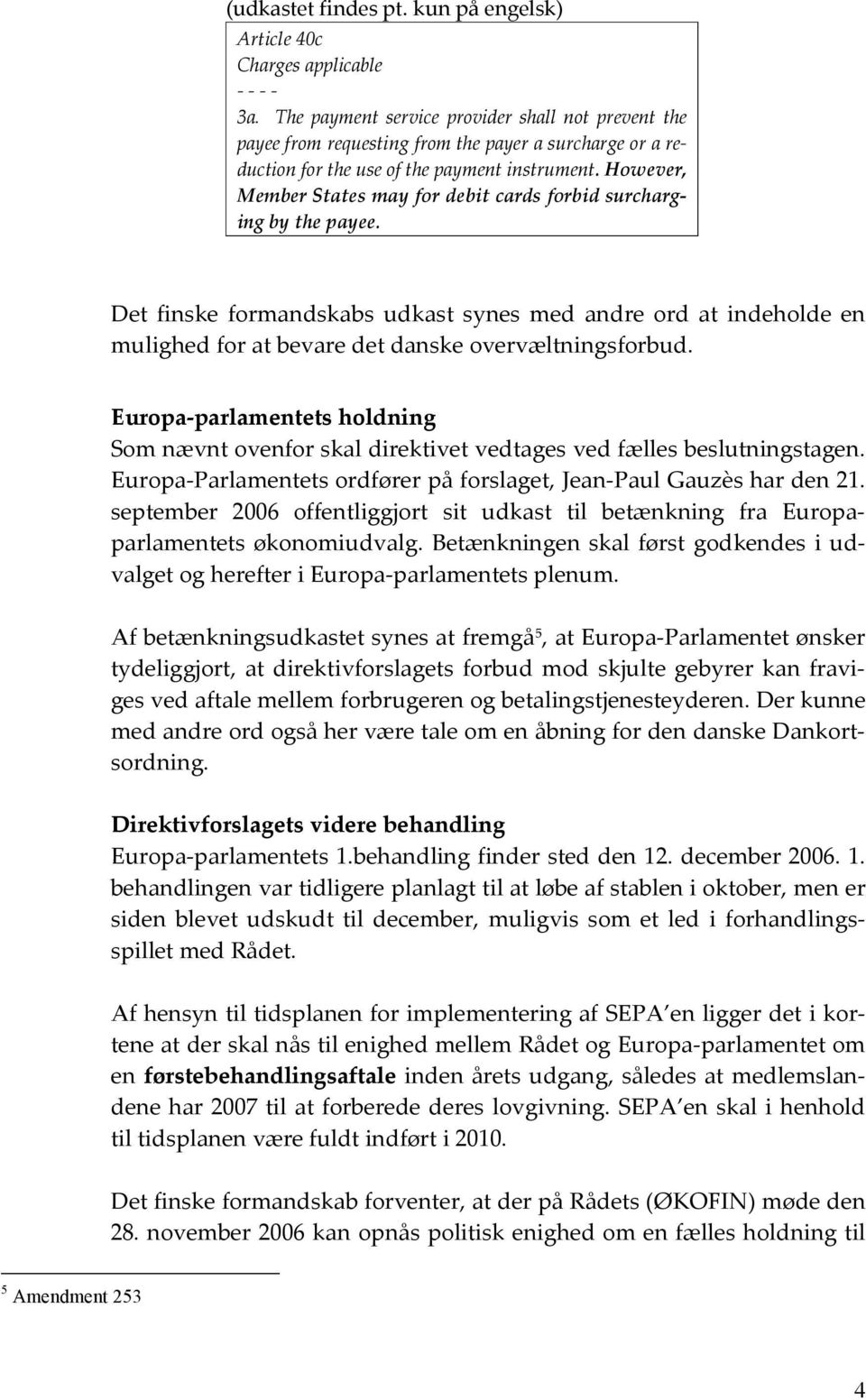 However, Member States may for debit cards forbid surcharging by the payee. Det finske formandskabs udkast synes med andre ord at indeholde en mulighed for at bevare det danske overvæltningsforbud.