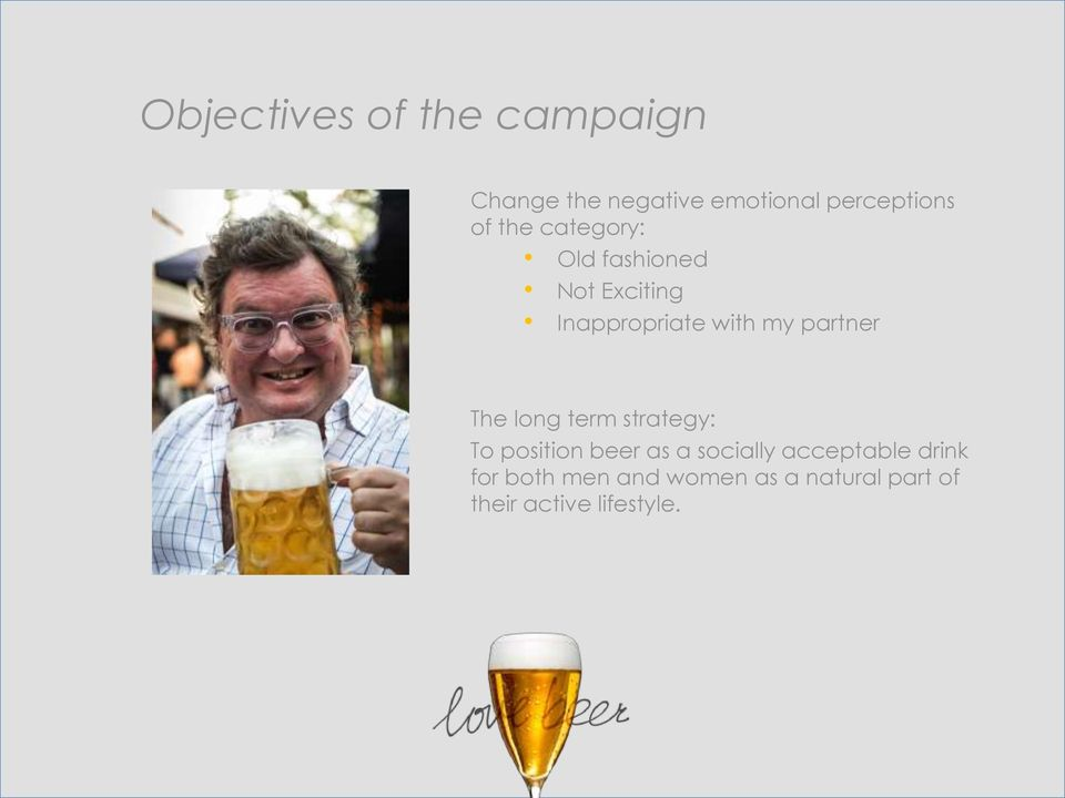 partner The long term strategy: To position beer as a socially