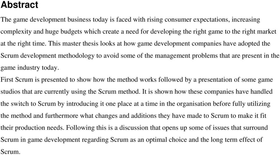 This master thesis looks at how game development companies have adopted the Scrum development methodology to avoid some of the management problems that are present in the game industry today.