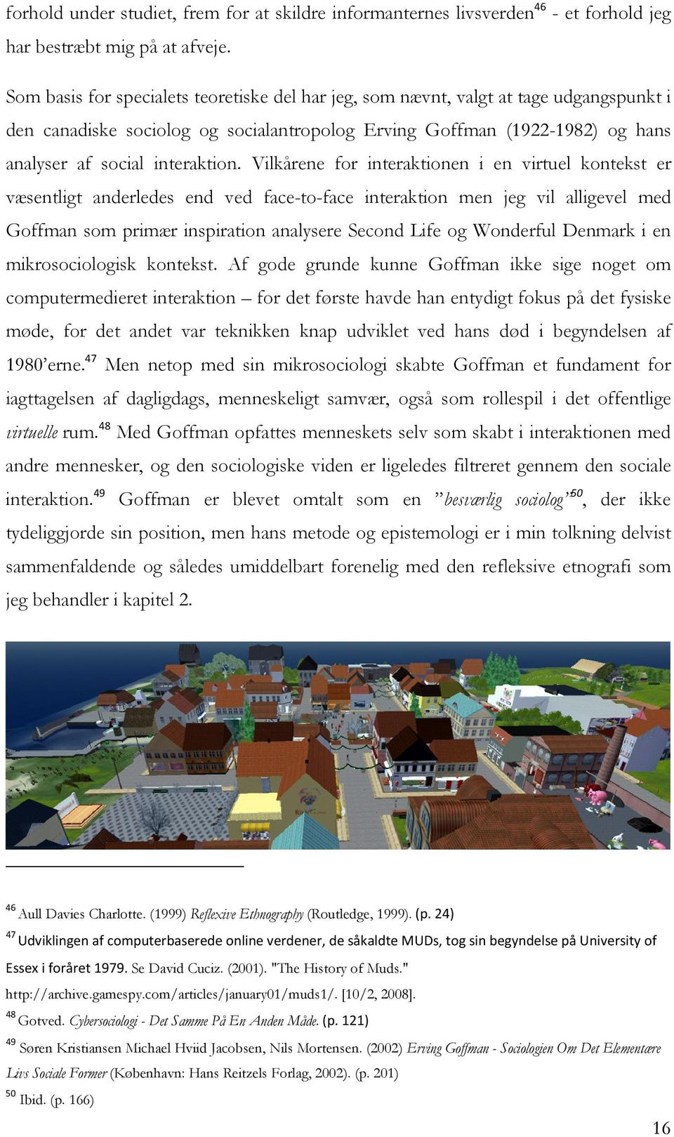 Vilkårene for interaktionen i en virtuel kontekst er væsentligt anderledes end ved face-to-face interaktion men jeg vil alligevel med Goffman som primær inspiration analysere Second Life og Wonderful
