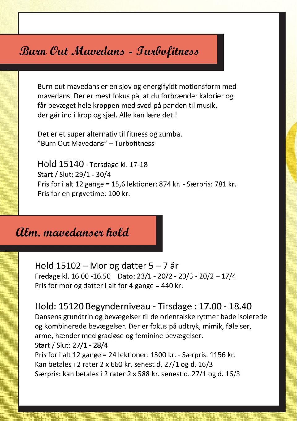 Det er et super alternativ til fitness og zumba. Burn Out Mavedans Turbofitness Hold 15140 - Torsdage kl. 17-18 Start / Slut: 29/1-30/4 Pris for i alt 12 gange = 15,6 lektioner: 874 kr.