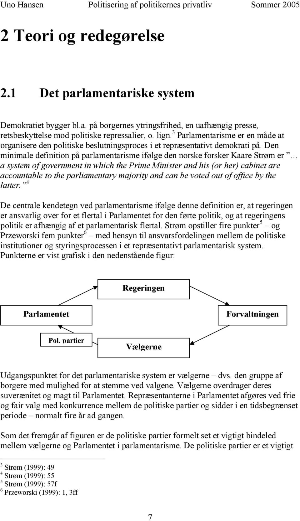 Den minimale definition på parlamentarisme ifølge den norske forsker Kaare Strøm er a system of government in which the Prime Minister and his (or her) cabinet are accountable to the parliamentary