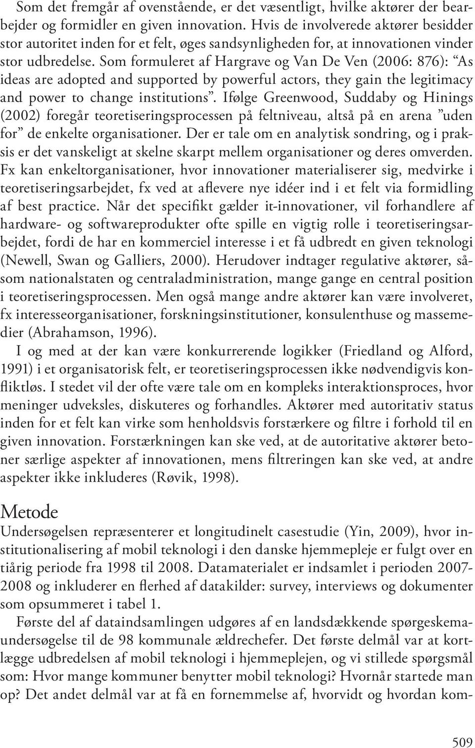 Som formuleret af Hargrave og Van De Ven (2006: 876): As ideas are adopted and supported by powerful actors, they gain the legitimacy and power to change institutions.