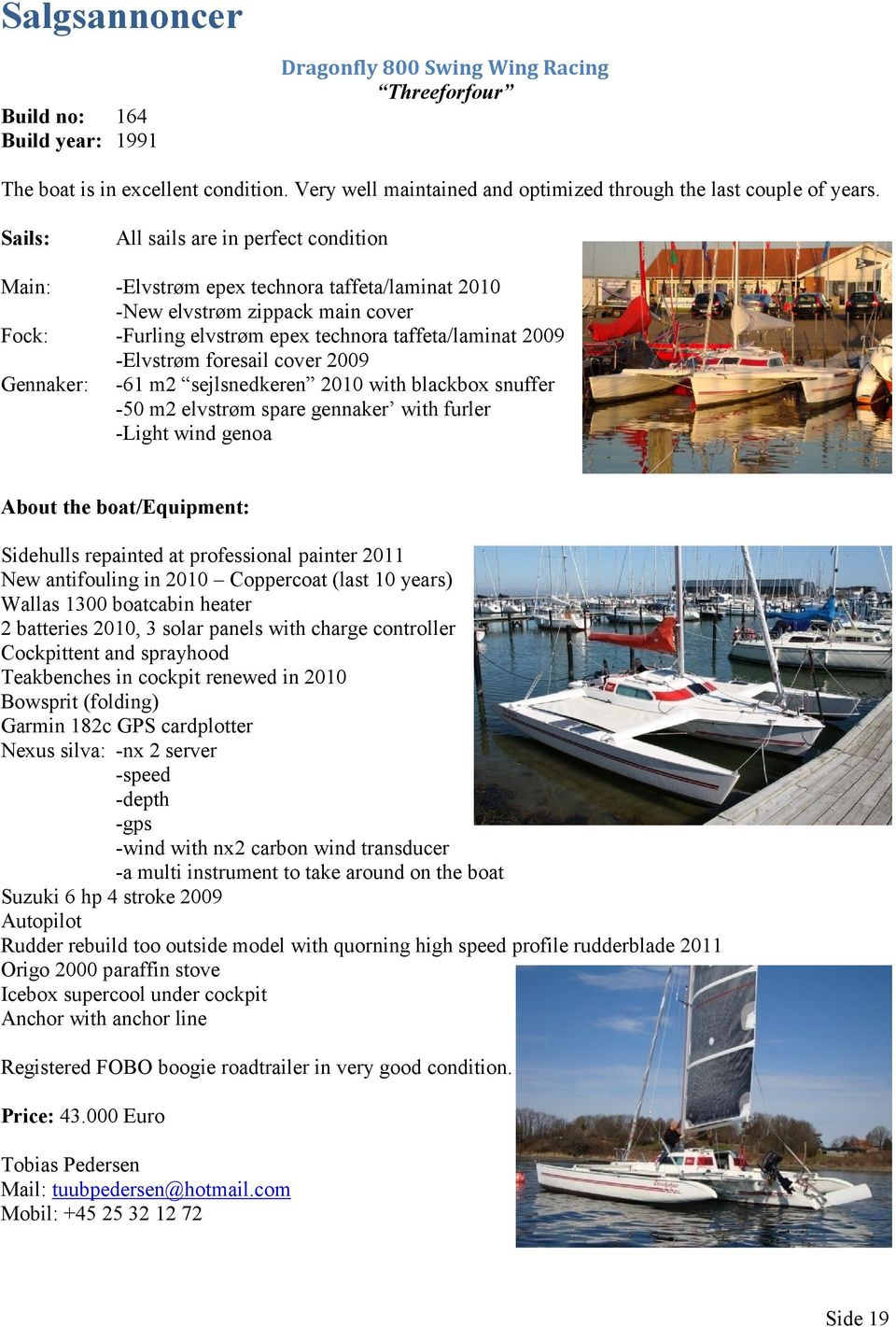 foresail cover 2009 Gennaker: -61 m2 sejlsnedkeren 2010 with blackbox snuffer -50 m2 elvstrøm spare gennaker with furler -Light wind genoa About the boat/equipment: Sidehulls repainted at