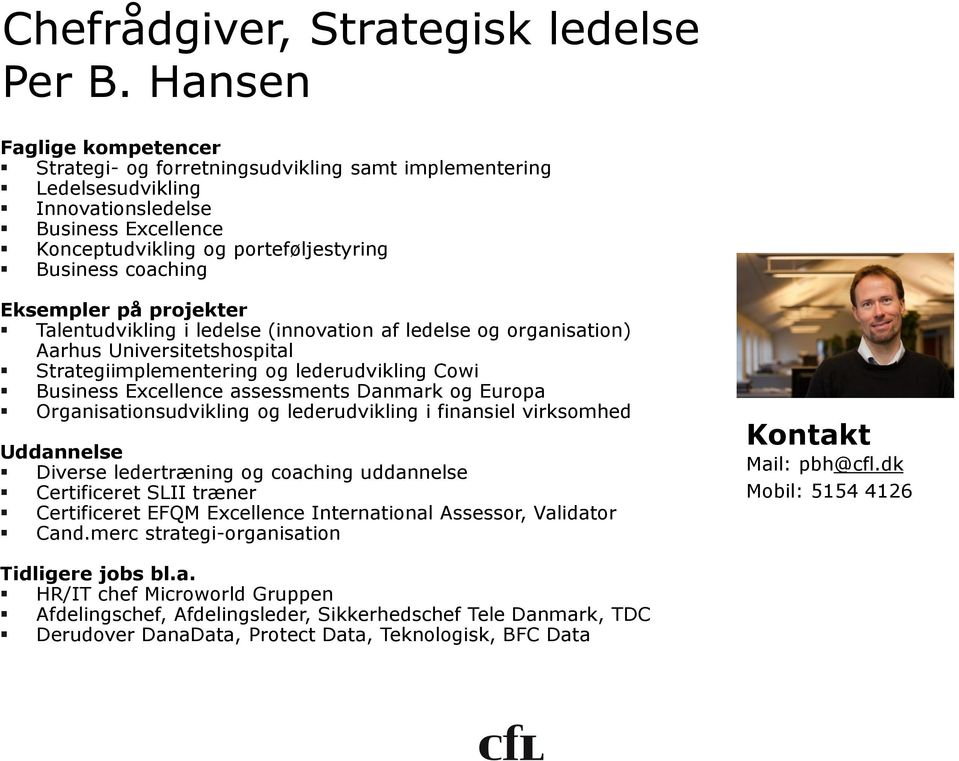 Eksempler på projekter Talentudvikling i ledelse (innovation af ledelse og organisation) Aarhus Universitetshospital Strategiimplementering og lederudvikling Cowi Business Excellence assessments
