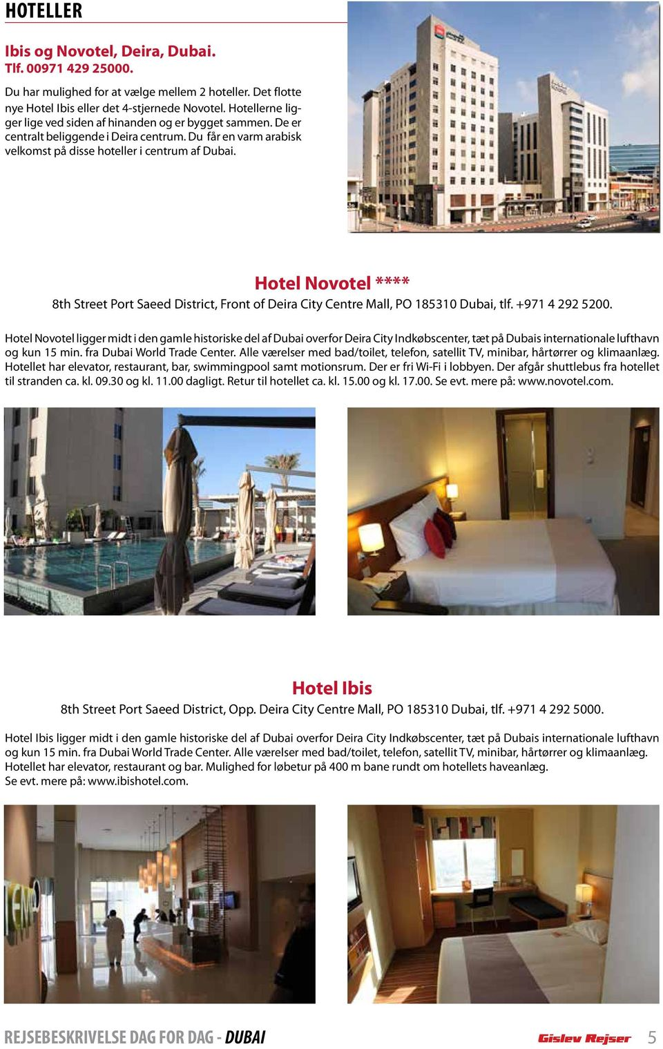 Hotel Novotel **** 8th Street Port Saeed District, Front of Deira City Centre Mall, PO 185310 Dubai, tlf. +971 4 292 5200.