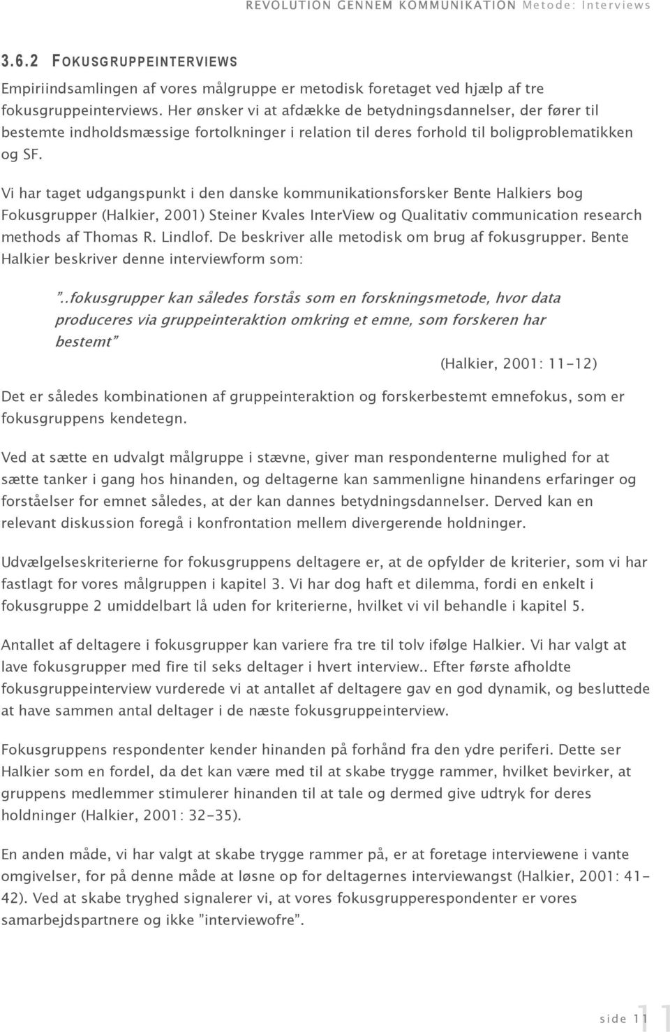 Vi har taget udgangspunkt i den danske kommunikationsforsker Bente Halkiers bog Fokusgrupper (Halkier, 2001) Steiner Kvales InterView og Qualitativ communication research methods af Thomas R. Lindlof.