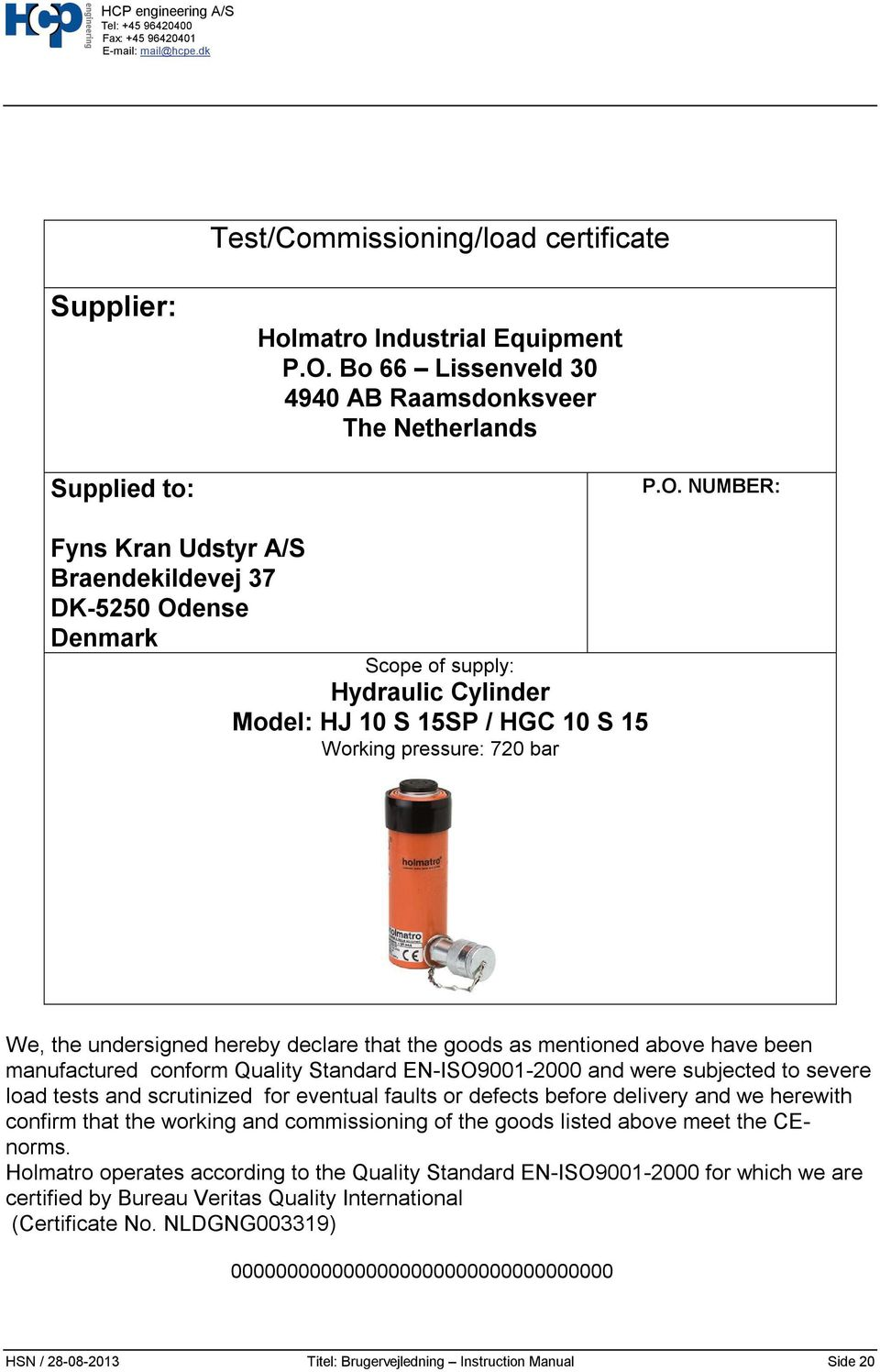 NUMBER: Braendekildevej 37 DK-5250 Odense Denmark Scope of supply: Hydraulic Cylinder Model: HJ 10 S 15SP / HGC 10 S 15 Working pressure: 720 bar We, the undersigned hereby declare that the goods as