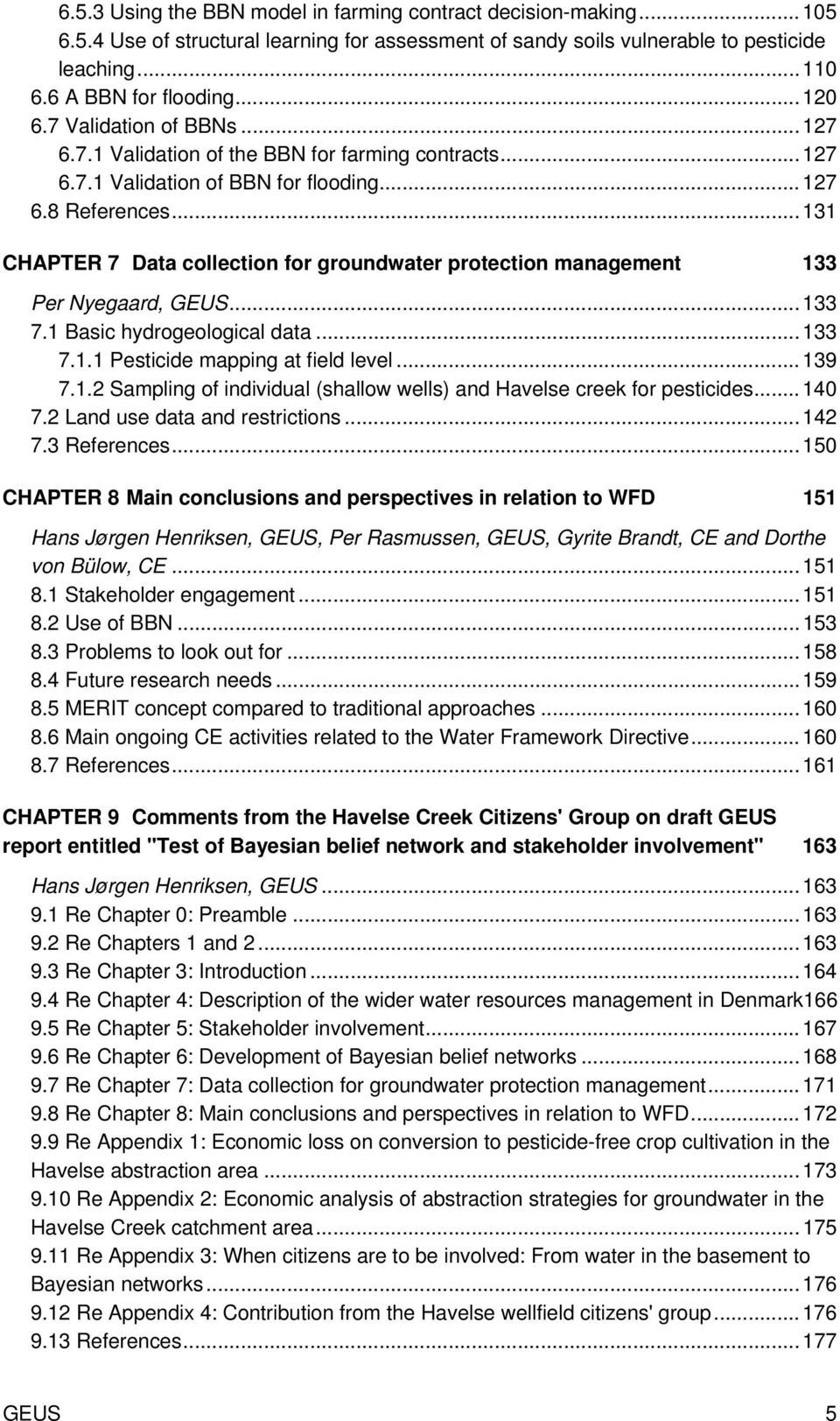 .. 131 CHAPTER 7 Data collection for groundwater protection management 133 Per Nyegaard, GEUS... 133 7.1 Basic hydrogeological data... 133 7.1.1 Pesticide mapping at field level... 139 7.1.2 Sampling of individual (shallow wells) and Havelse creek for pesticides.