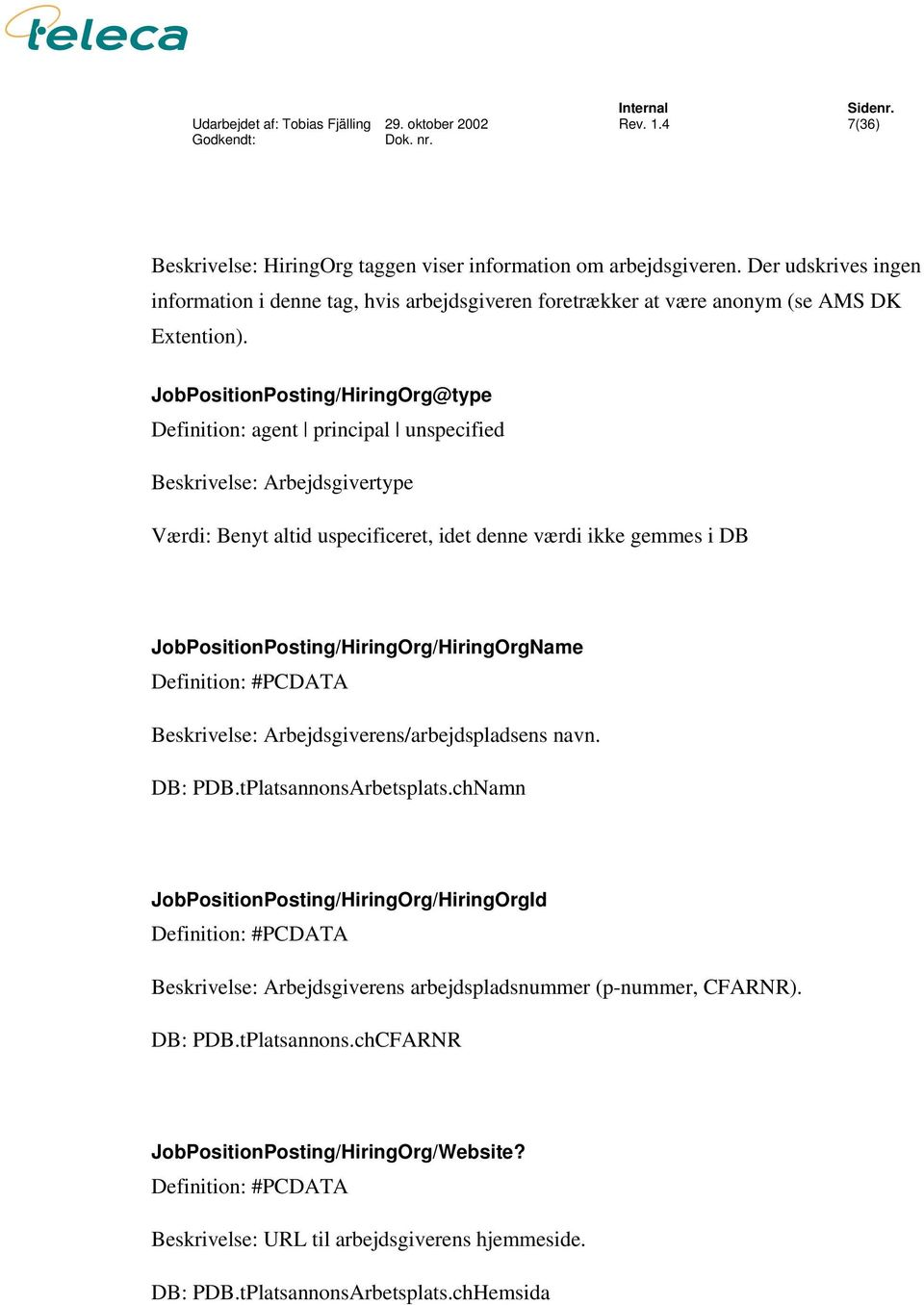 JobPositionPosting/HiringOrg@type Definition: agent principal unspecified Beskrivelse: Arbejdsgivertype Værdi: Benyt altid uspecificeret, idet denne værdi ikke gemmes i DB
