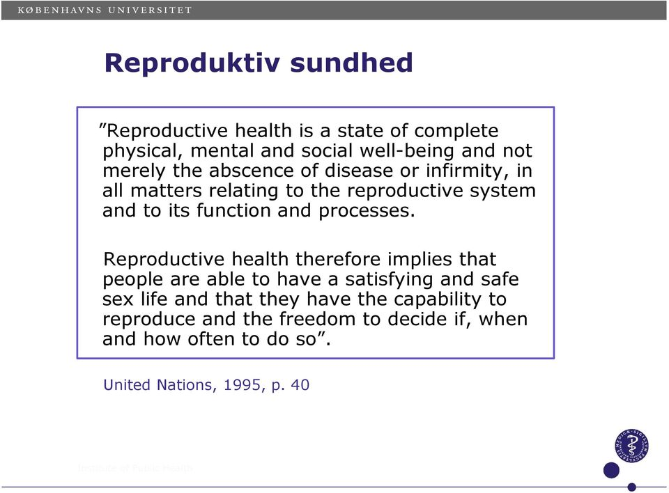 Reproductive health therefore implies that people are able to have a satisfying and safe sex life and that they have the