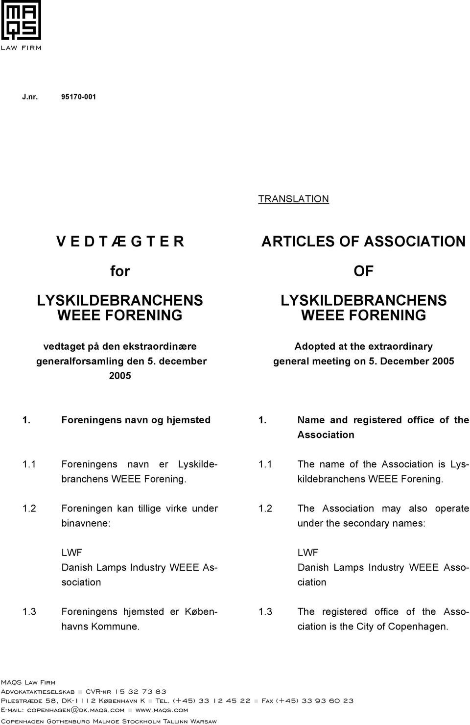 1 Foreningens navn er Lyskildebranchens WEEE Forening. 1.1 The name of the Association is Lyskildebranchens WEEE Forening. 1.2 Foreningen kan tillige virke under binavnene: 1.